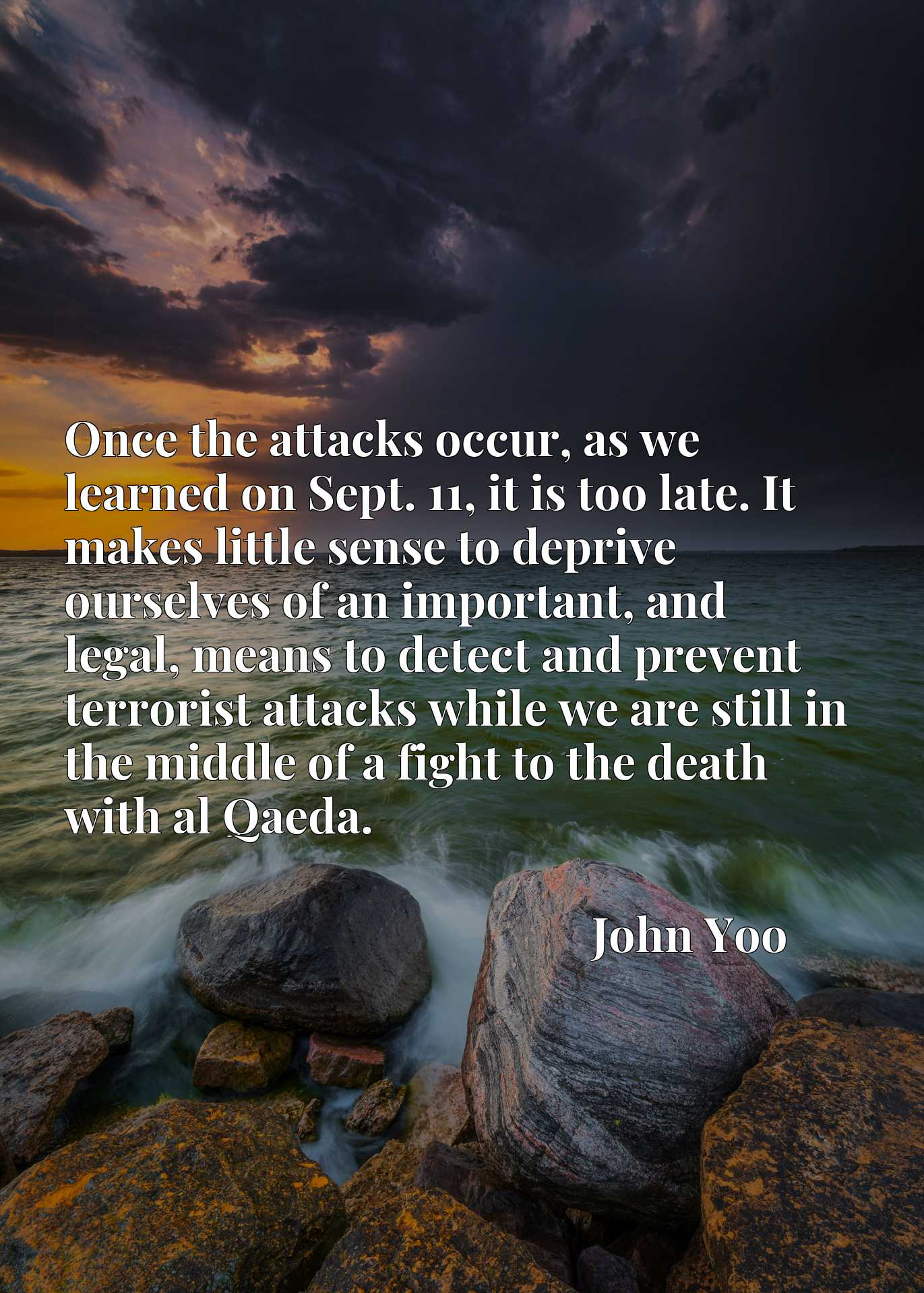 Quote Picture :Once the attacks occur, as we learned on Sept. 11, it is too late. It makes little sense to deprive ourselves of an important, and legal, means to detect and prevent terrorist attacks while we are still in the middle of a fight to the death with al Qaeda.