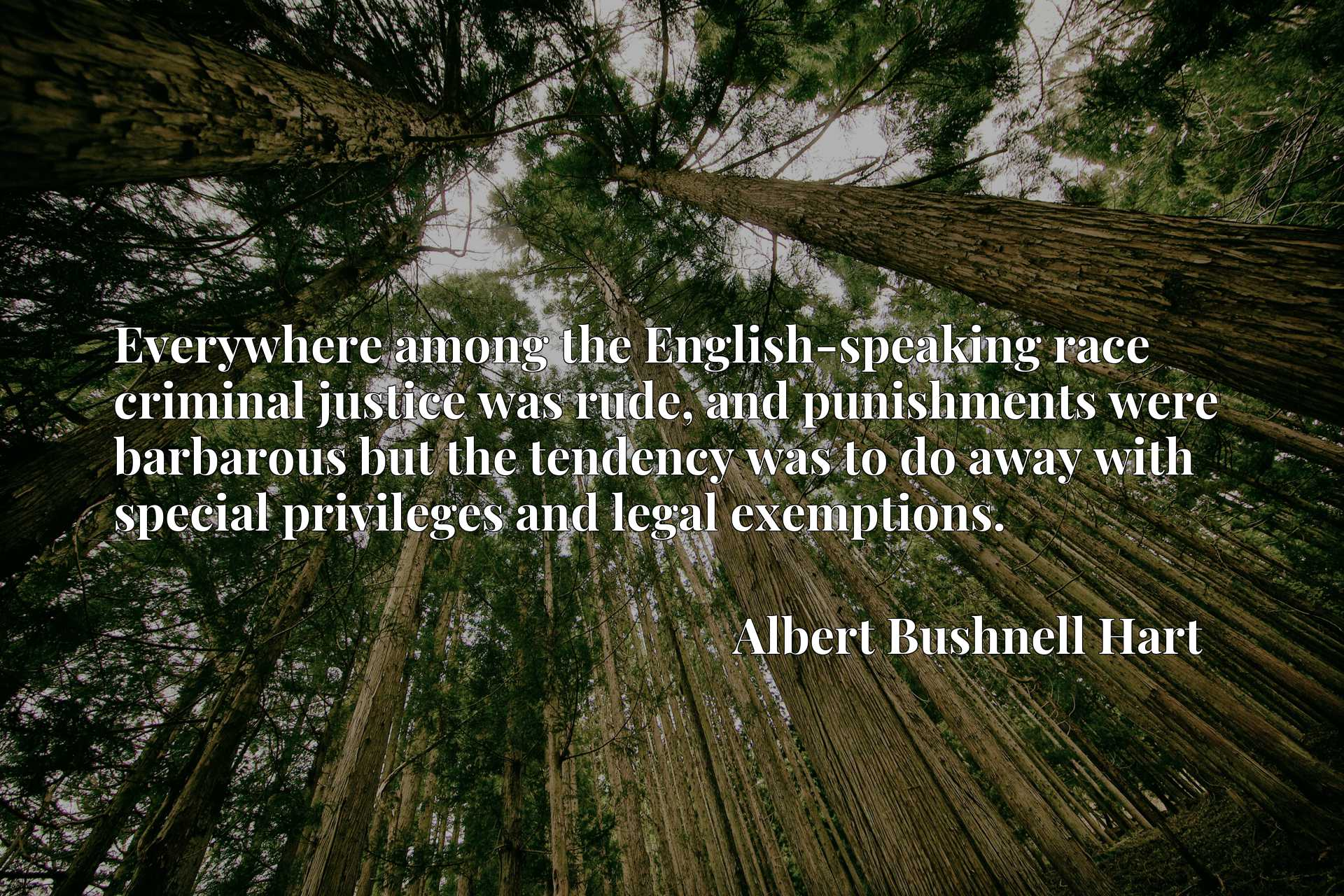 Quote Picture :Everywhere among the English-speaking race criminal justice was rude, and punishments were barbarous but the tendency was to do away with special privileges and legal exemptions.