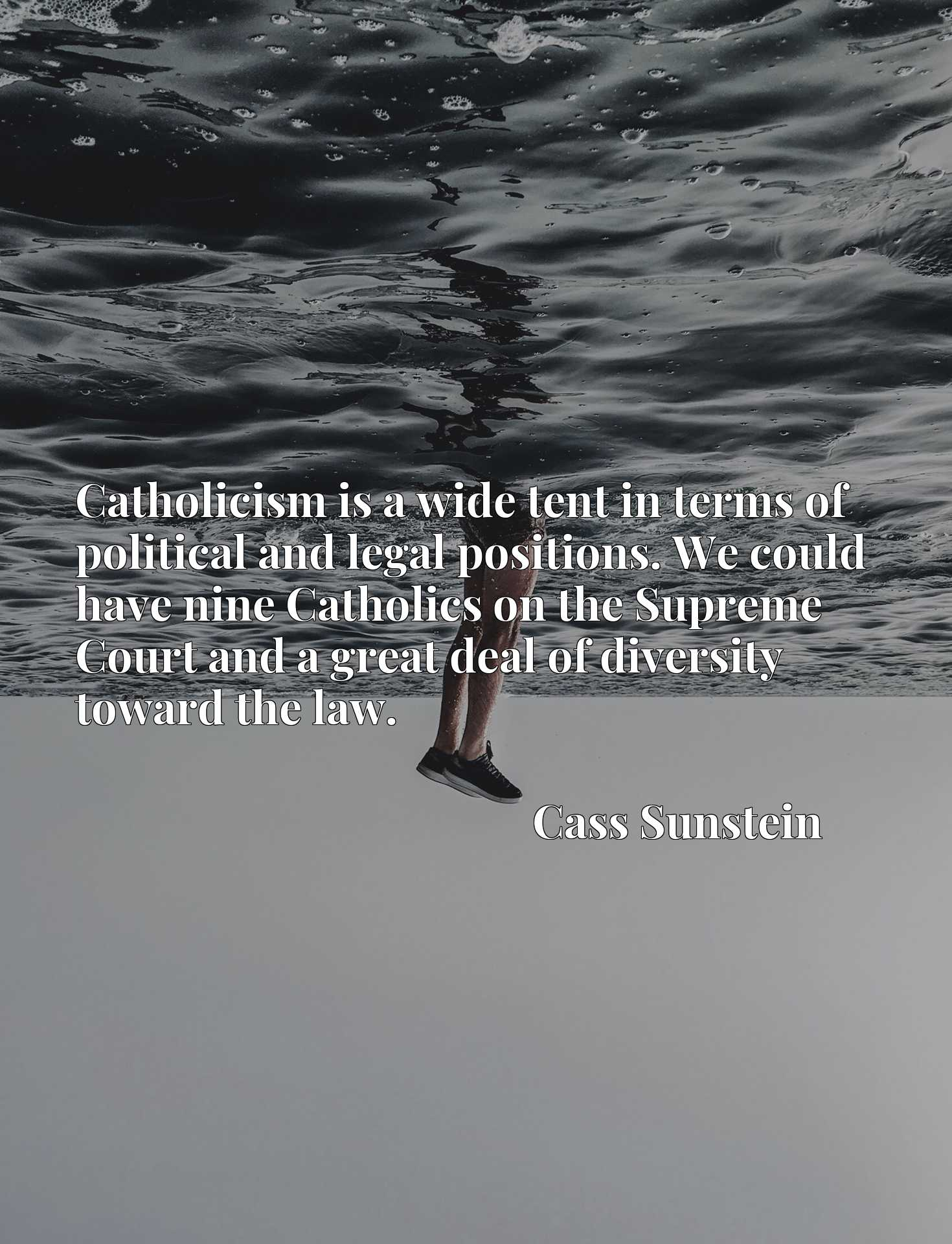 Quote Picture :Catholicism is a wide tent in terms of political and legal positions. We could have nine Catholics on the Supreme Court and a great deal of diversity toward the law.