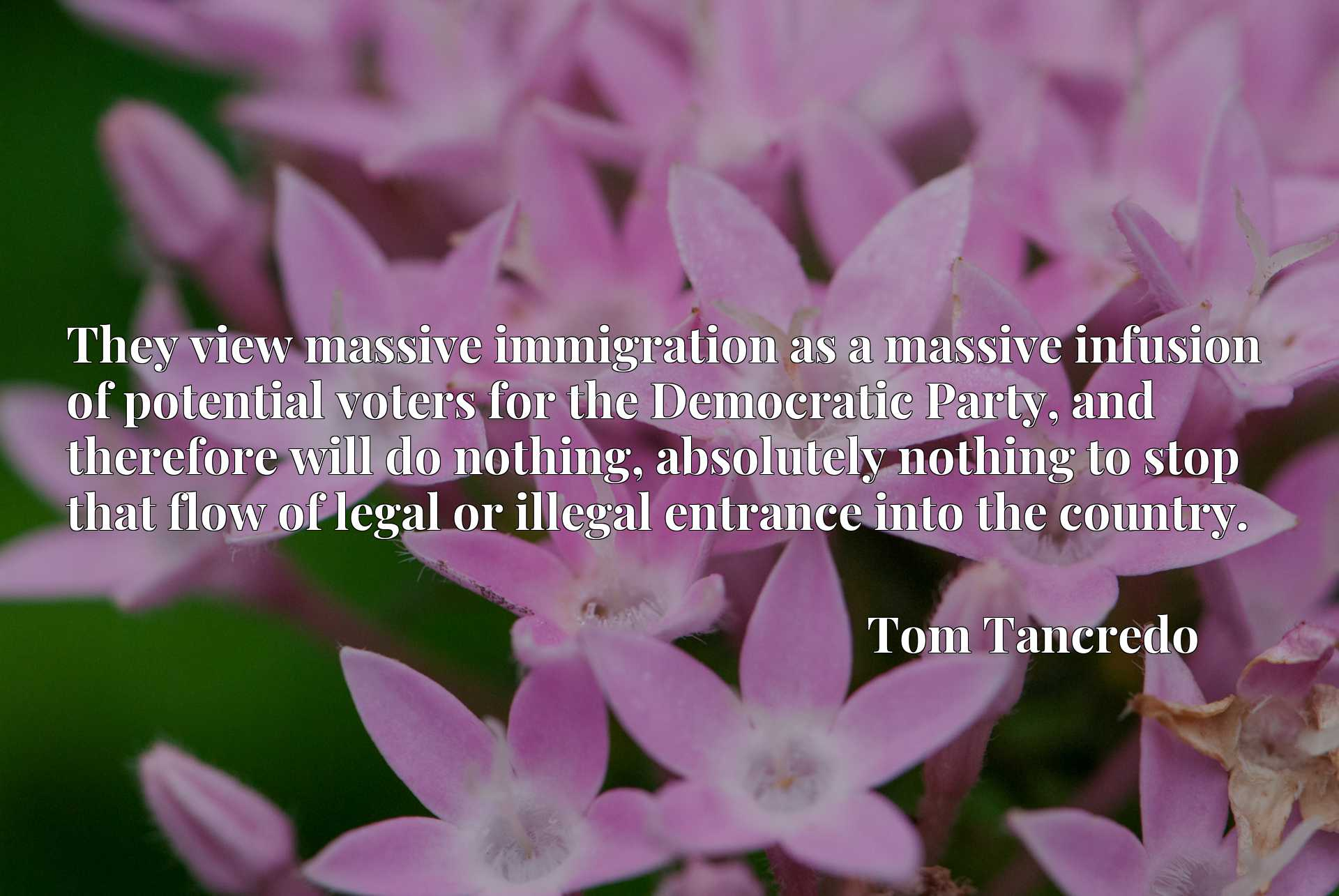 They view massive immigration as a massive infusion of potential voters for the Democratic Party, and therefore will do nothing, absolutely nothing to stop that flow of legal or illegal entrance into the country.