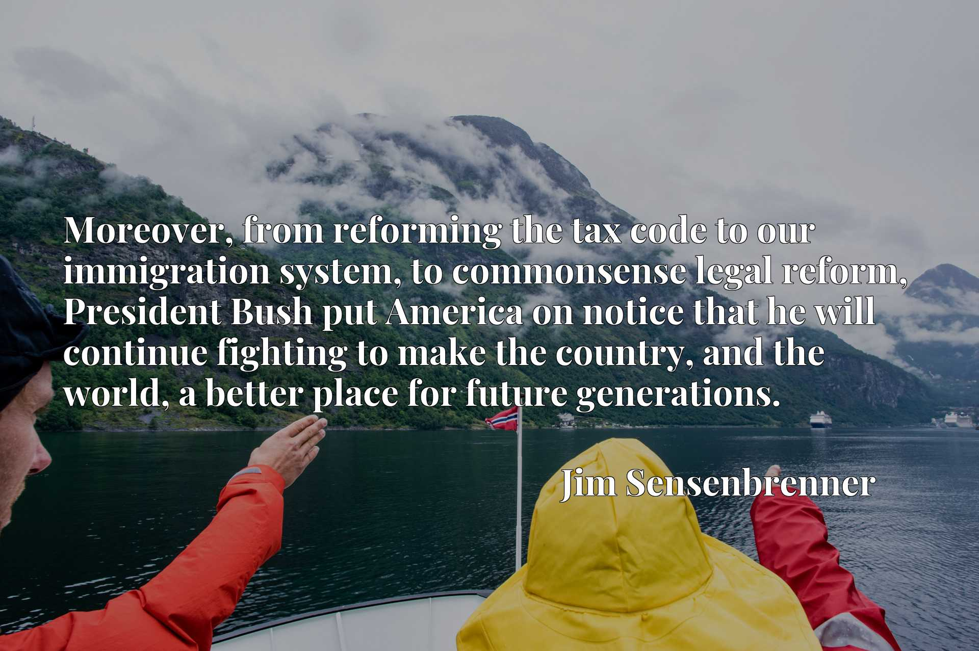 Quote Picture :Moreover, from reforming the tax code to our immigration system, to commonsense legal reform, President Bush put America on notice that he will continue fighting to make the country, and the world, a better place for future generations.