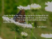 Again, in Wag the Dog, war has to be declared by an act of congress. But if you go to war, you don't have to declare war. You're just at war and we did that, which is not legal.
