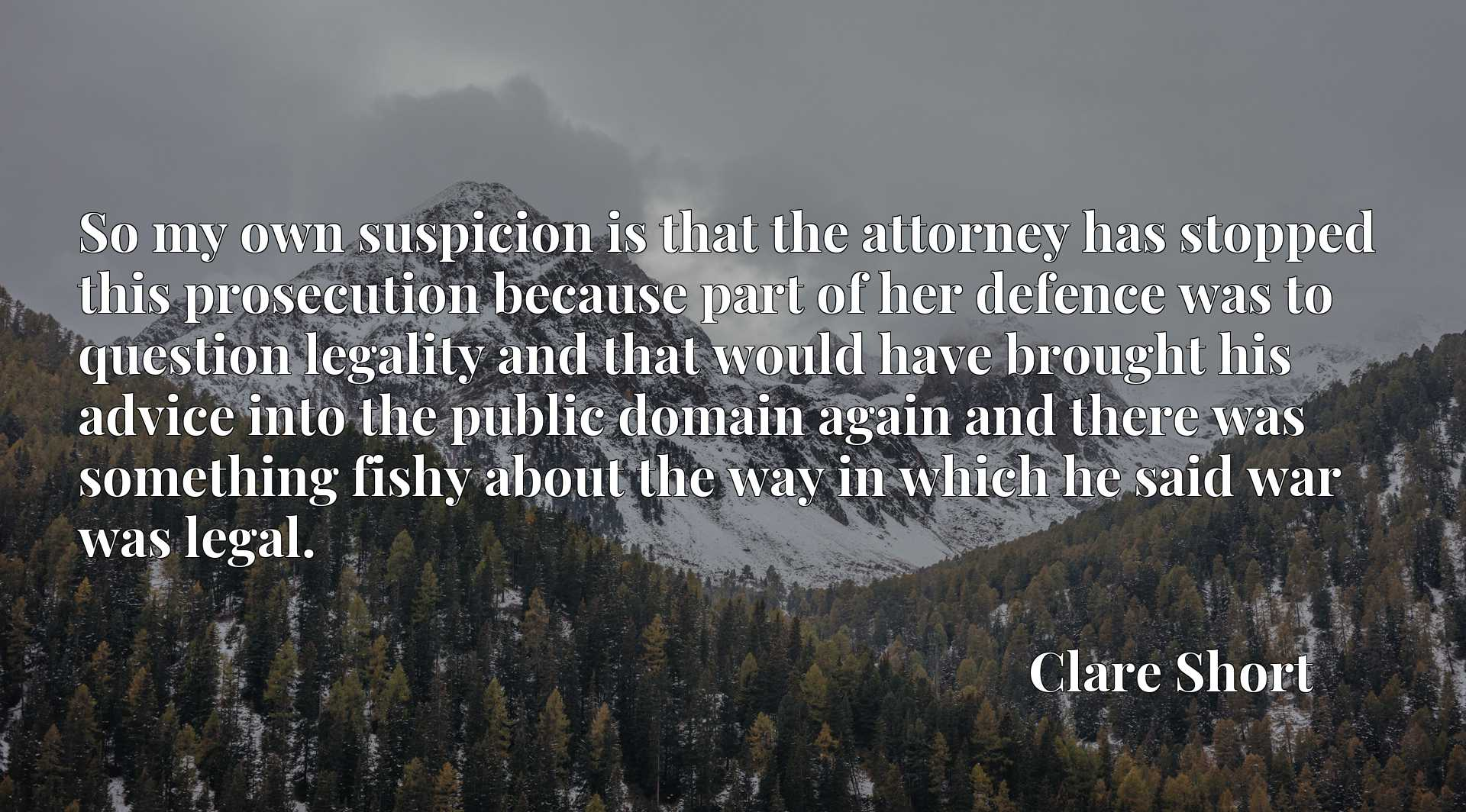Quote Picture :So my own suspicion is that the attorney has stopped this prosecution because part of her defence was to question legality and that would have brought his advice into the public domain again and there was something fishy about the way in which he said war was legal.