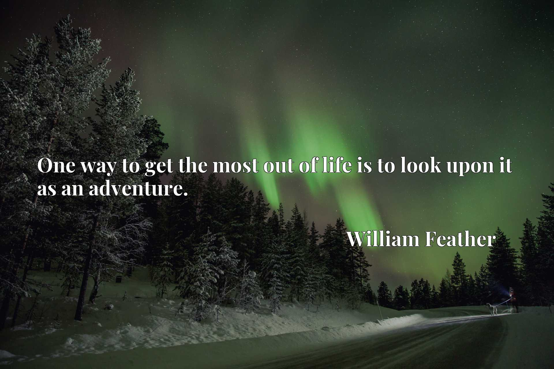 Quote Picture :One way to get the most out of life is to look upon it as an adventure.