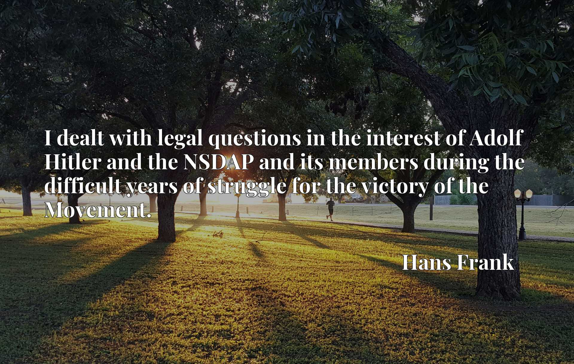 Quote Picture :I dealt with legal questions in the interest of Adolf Hitler and the NSDAP and its members during the difficult years of struggle for the victory of the Movement.