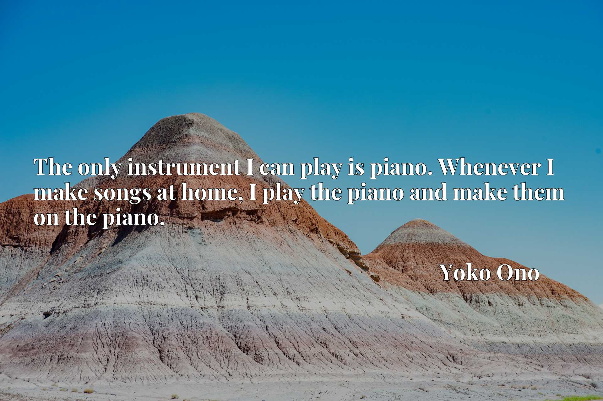 The only instrument I can play is piano. Whenever I make songs at home, I play the piano and make them on the piano.