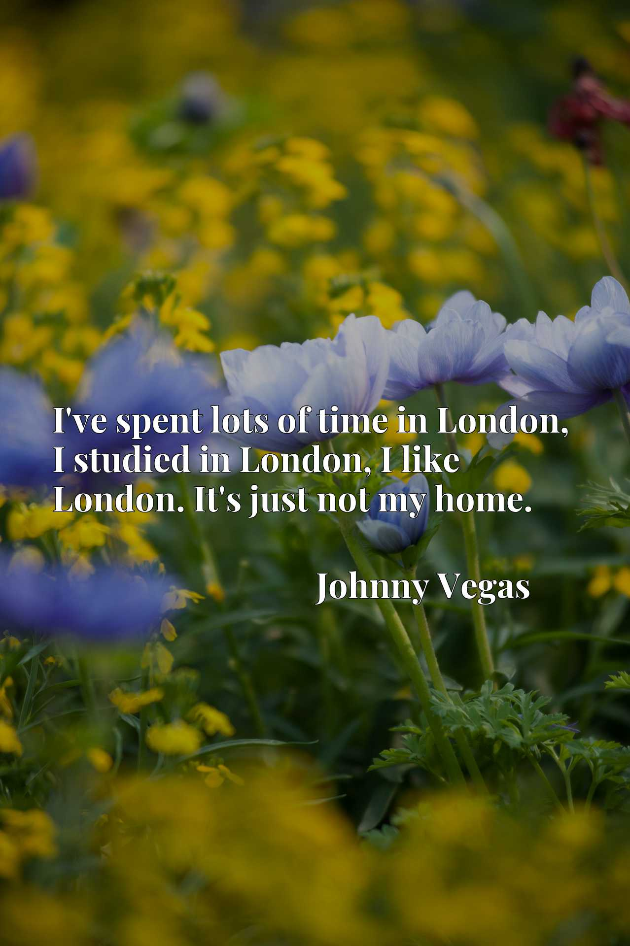 I've spent lots of time in London, I studied in London, I like London. It's just not my home.