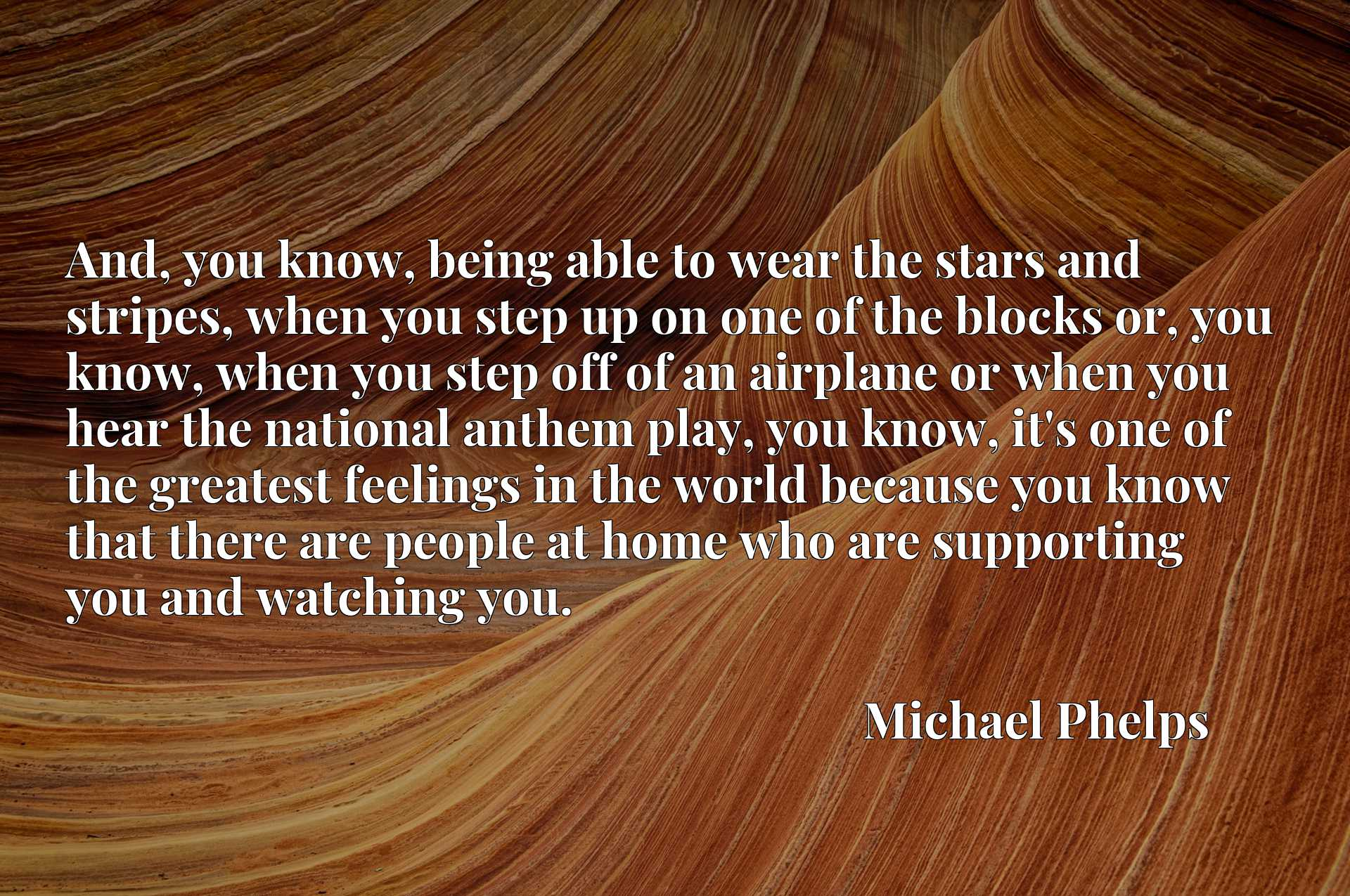 And, you know, being able to wear the stars and stripes, when you step up on one of the blocks or, you know, when you step off of an airplane or when you hear the national anthem play, you know, it's one of the greatest feelings in the world because you know that there are people at home who are supporting you and watching you.