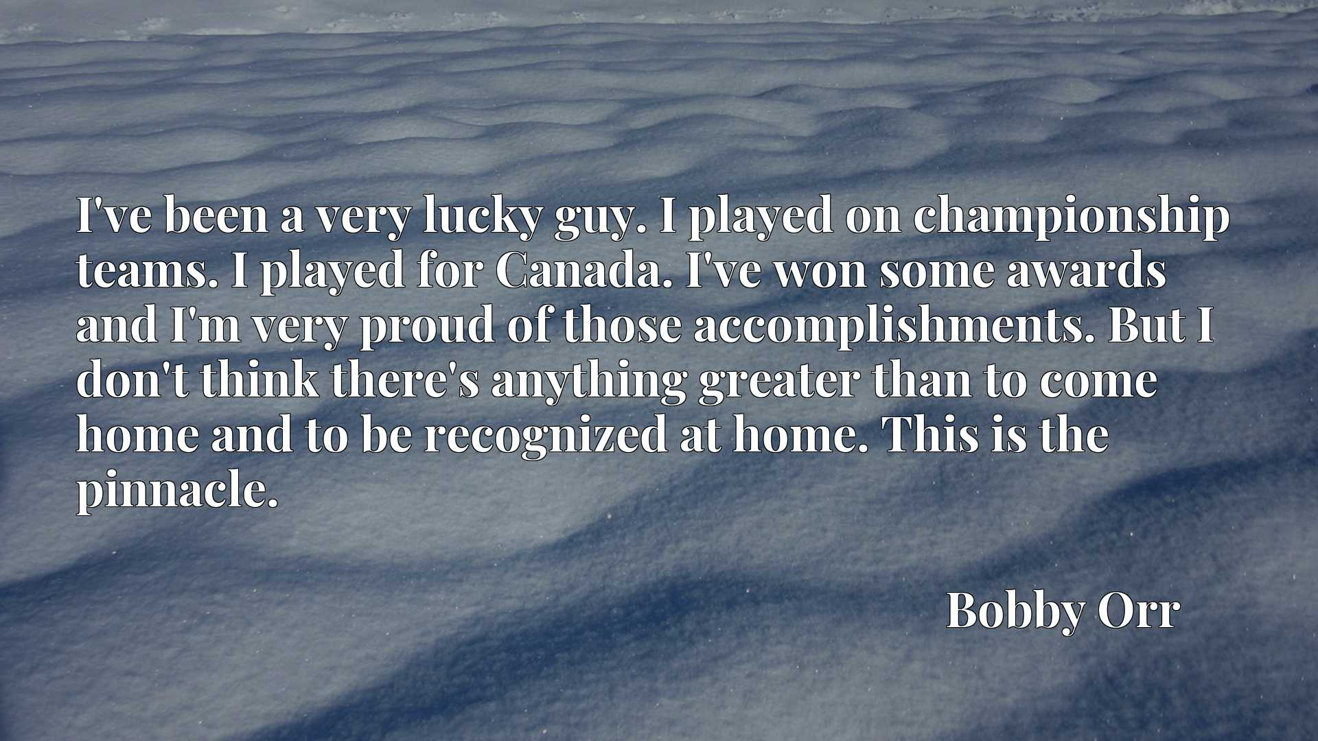 I've been a very lucky guy. I played on championship teams. I played for Canada. I've won some awards and I'm very proud of those accomplishments. But I don't think there's anything greater than to come home and to be recognized at home. This is the pinnacle.