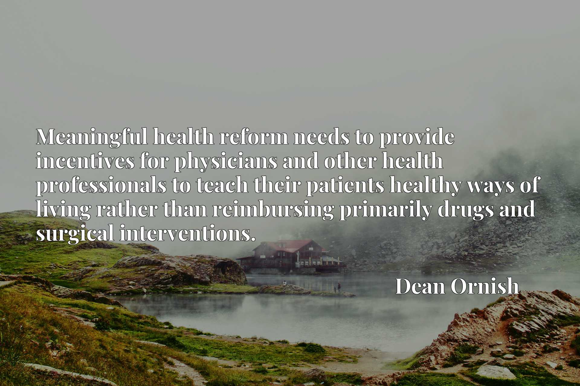 Meaningful health reform needs to provide incentives for physicians and other health professionals to teach their patients healthy ways of living rather than reimbursing primarily drugs and surgical interventions.