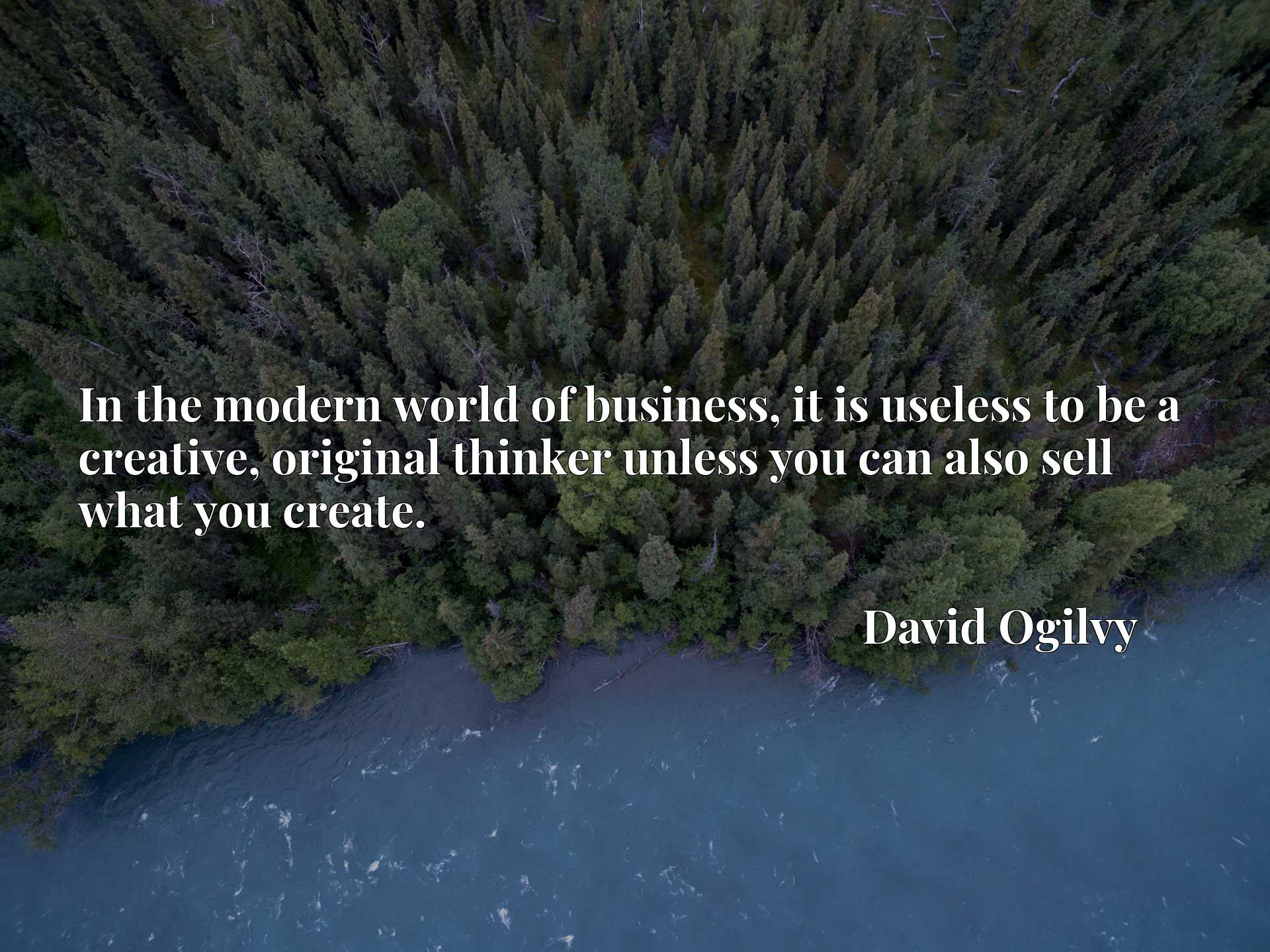 Quote Picture :In the modern world of business, it is useless to be a creative, original thinker unless you can also sell what you create.
