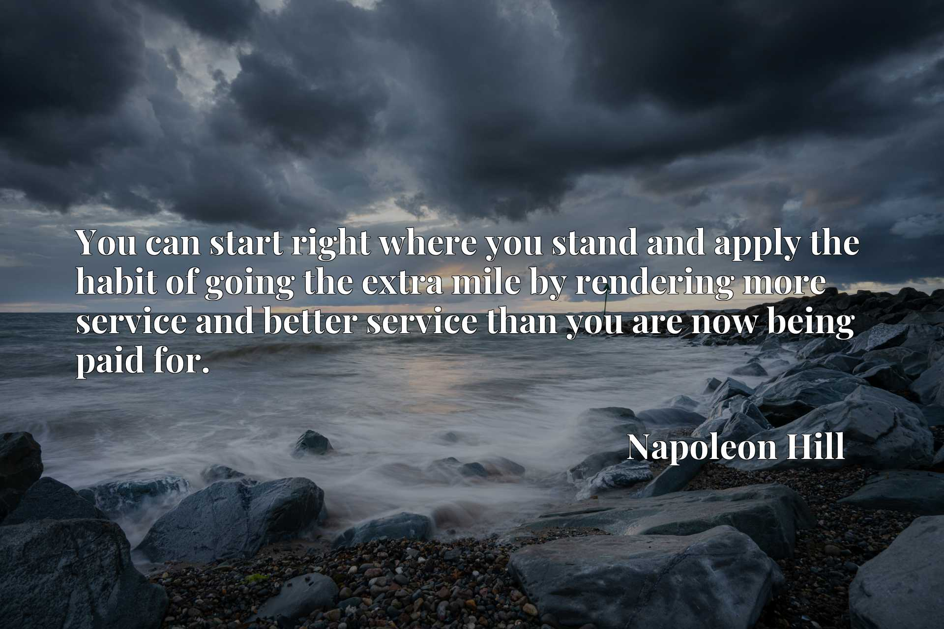 Quote Picture :You can start right where you stand and apply the habit of going the extra mile by rendering more service and better service than you are now being paid for.