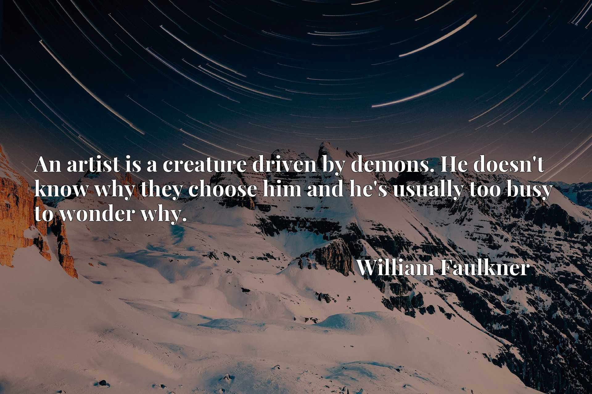 Quote Picture :An artist is a creature driven by demons. He doesn't know why they choose him and he's usually too busy to wonder why.