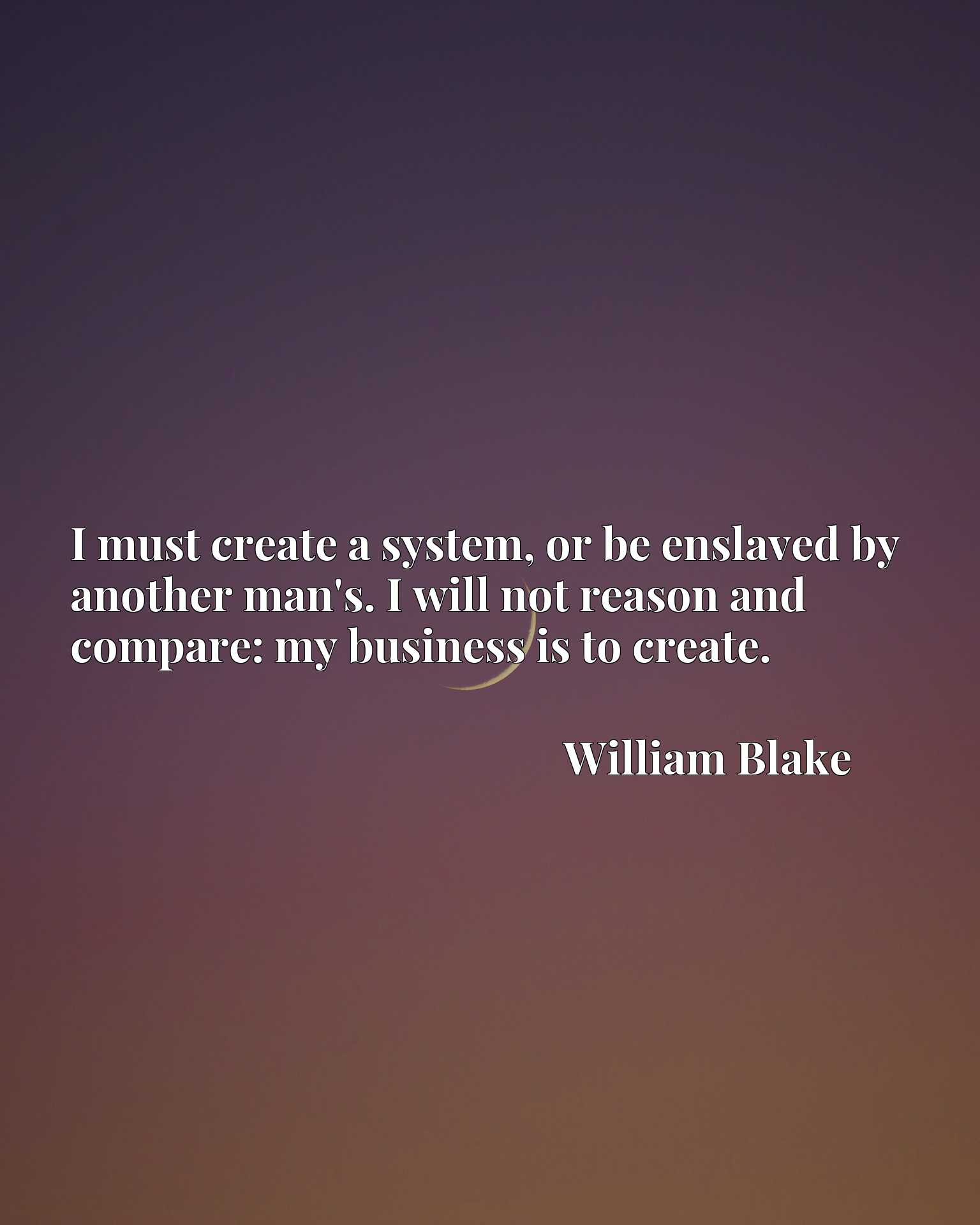 Quote Picture :I must create a system, or be enslaved by another man's. I will not reason and compare: my business is to create.