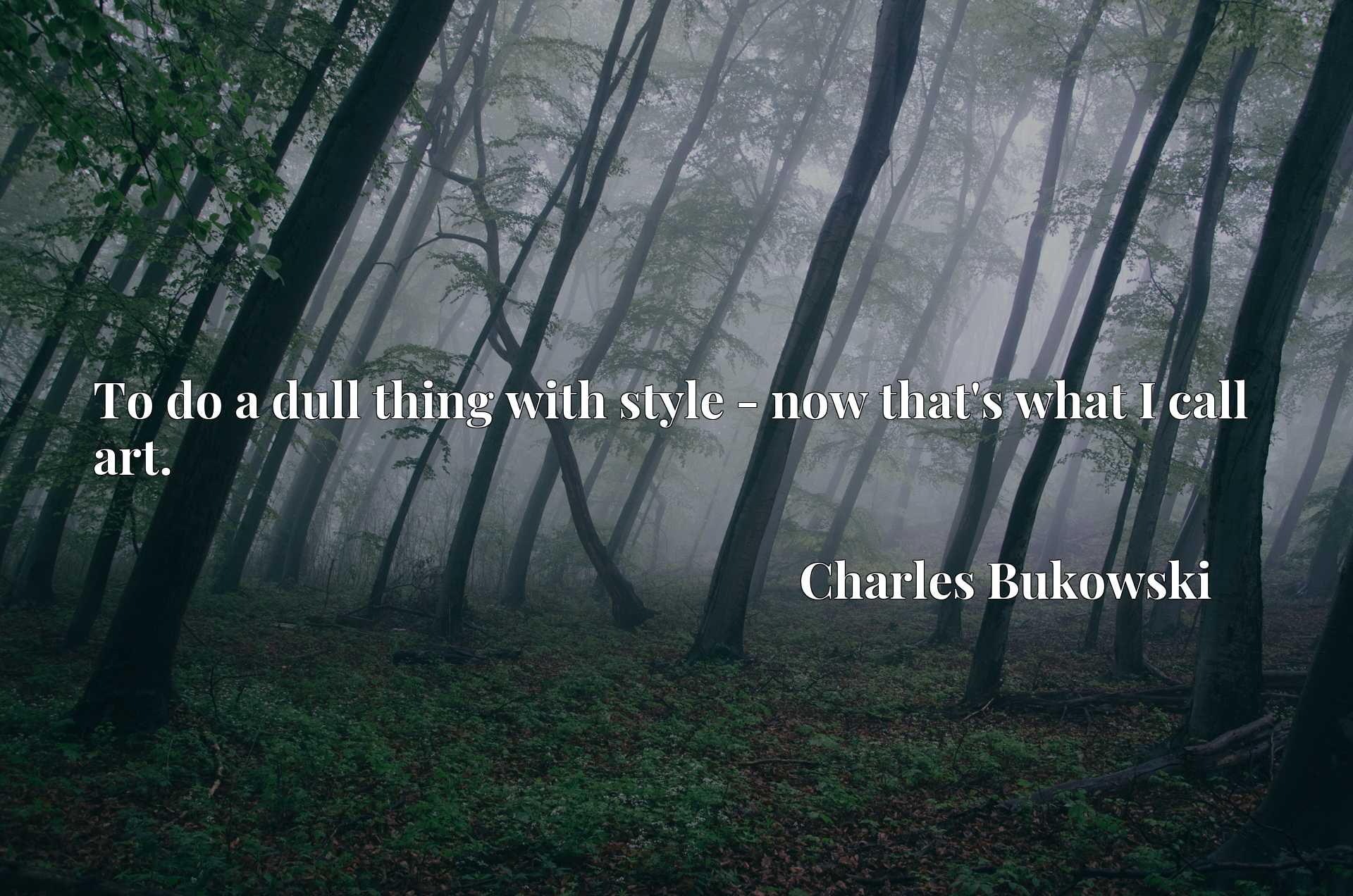 Quote Picture :To do a dull thing with style - now that's what I call art.