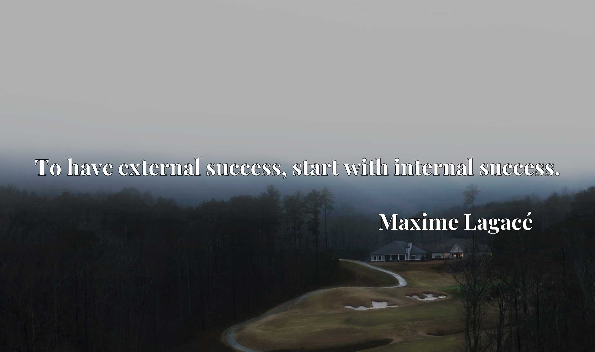 Quote Picture :To have external success, start with internal success.
