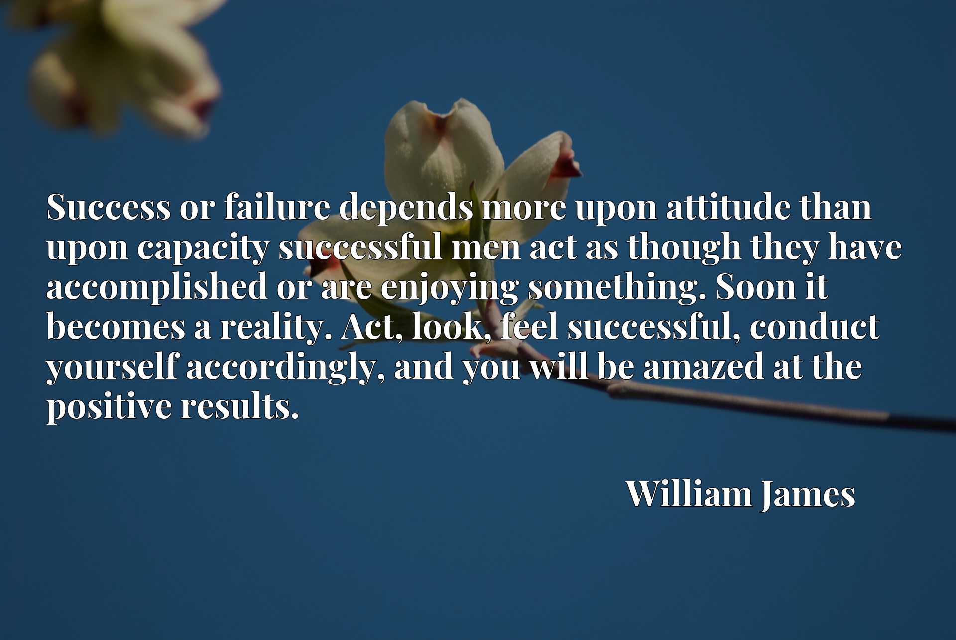 Quote Picture :Success or failure depends more upon attitude than upon capacity successful men act as though they have accomplished or are enjoying something. Soon it becomes a reality. Act, look, feel successful, conduct yourself accordingly, and you will be amazed at the positive results.