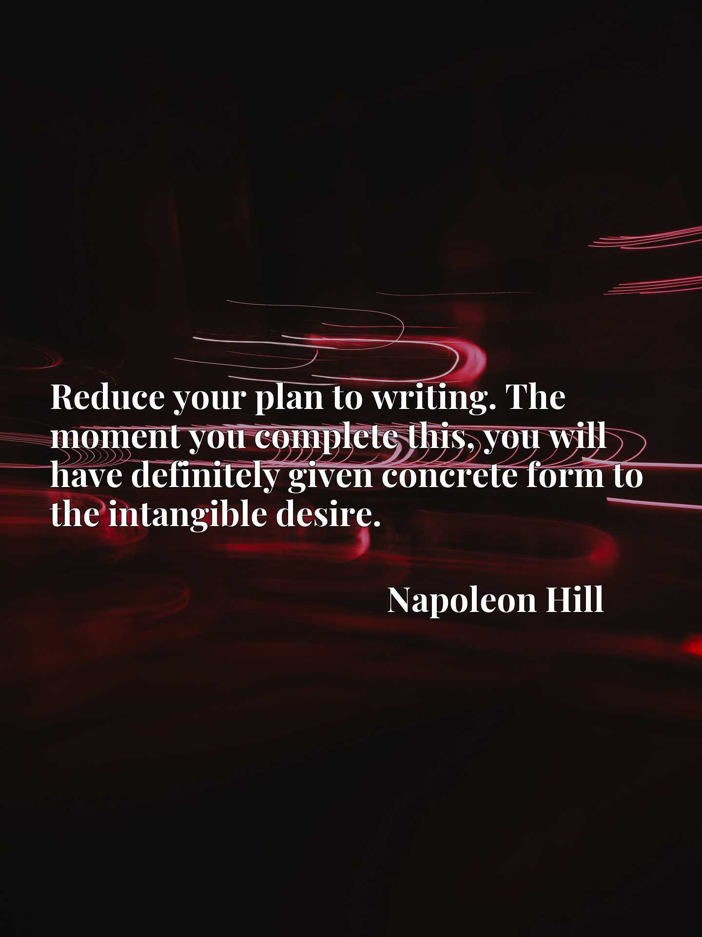 Quote Picture :Reduce your plan to writing. The moment you complete this, you will have definitely given concrete form to the intangible desire.