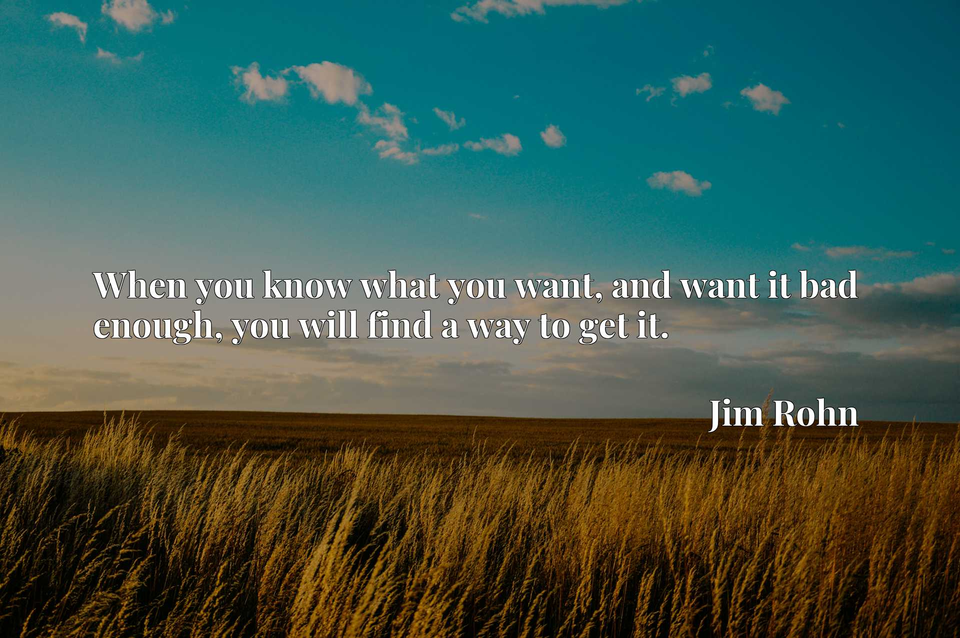 Quote Picture :When you know what you want, and want it bad enough, you will find a way to get it.