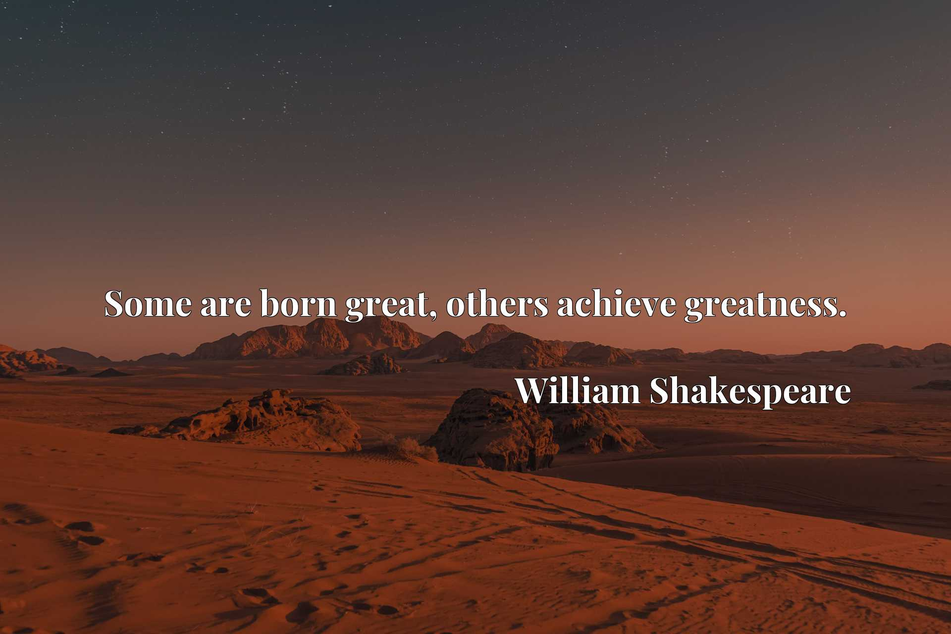 Quote Picture :Some are born great, others achieve greatness.