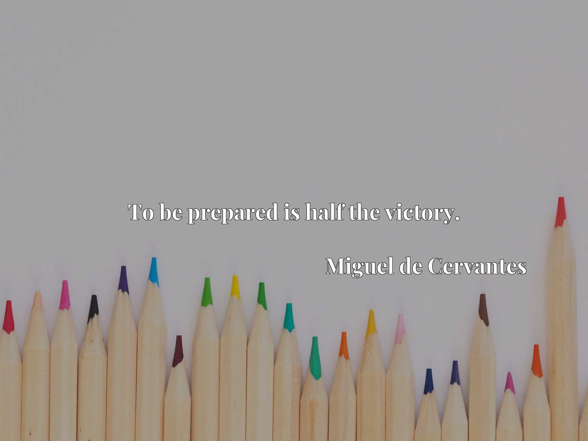 Quote Picture :To be prepared is half the victory.