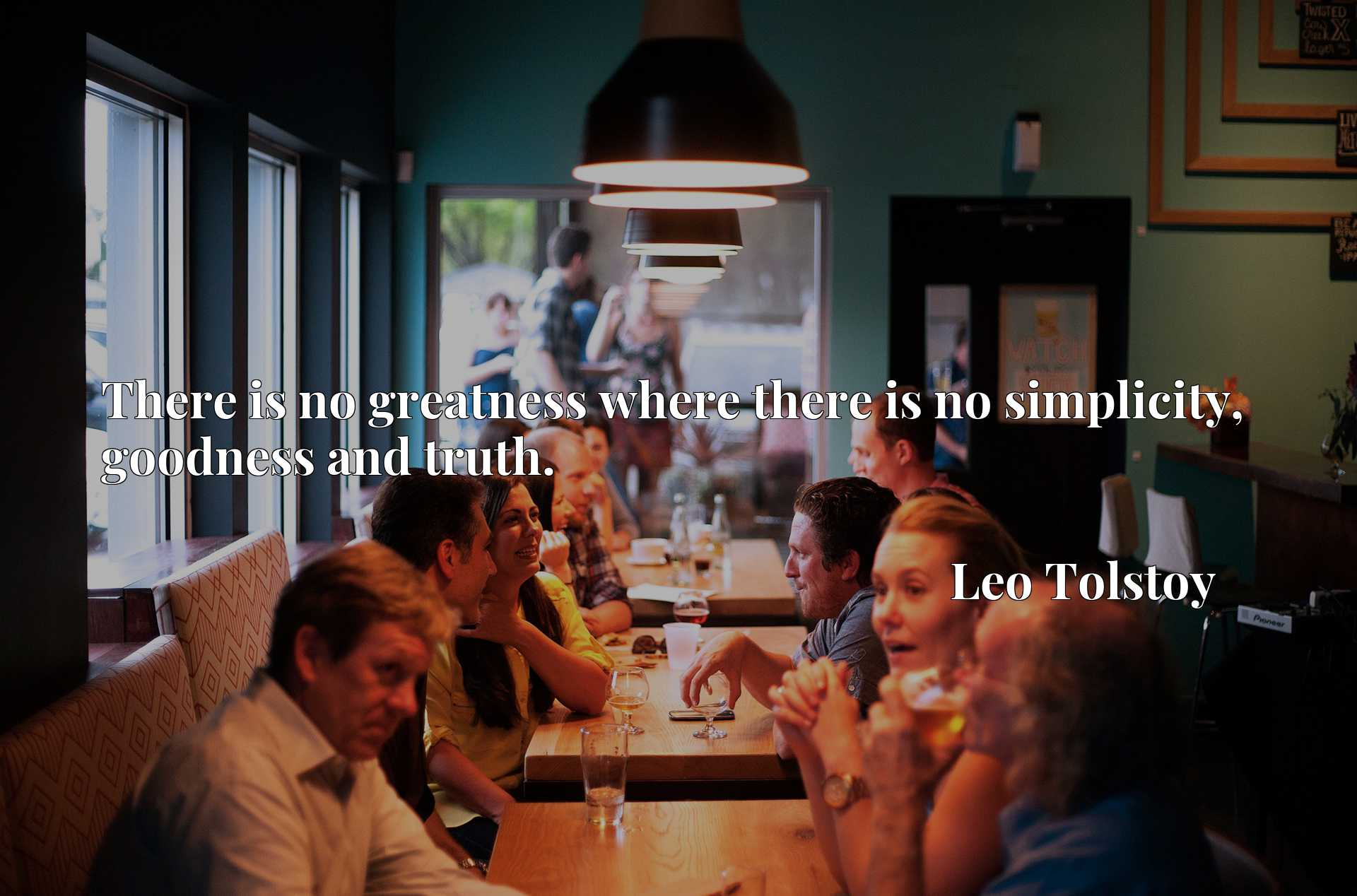 Quote Picture :There is no greatness where there is no simplicity, goodness and truth.