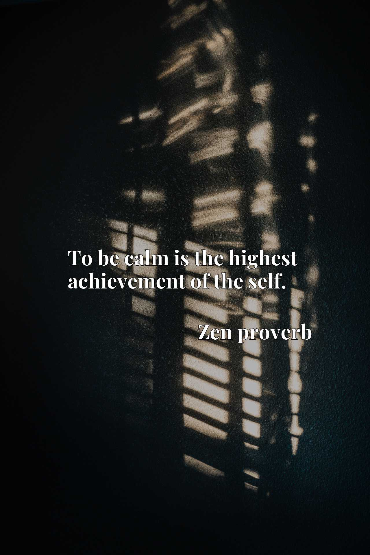 Quote Picture :To be calm is the highest achievement of the self.