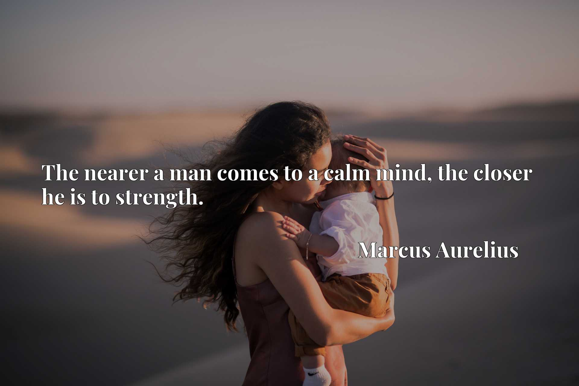 Quote Picture :The nearer a man comes to a calm mind, the closer he is to strength.