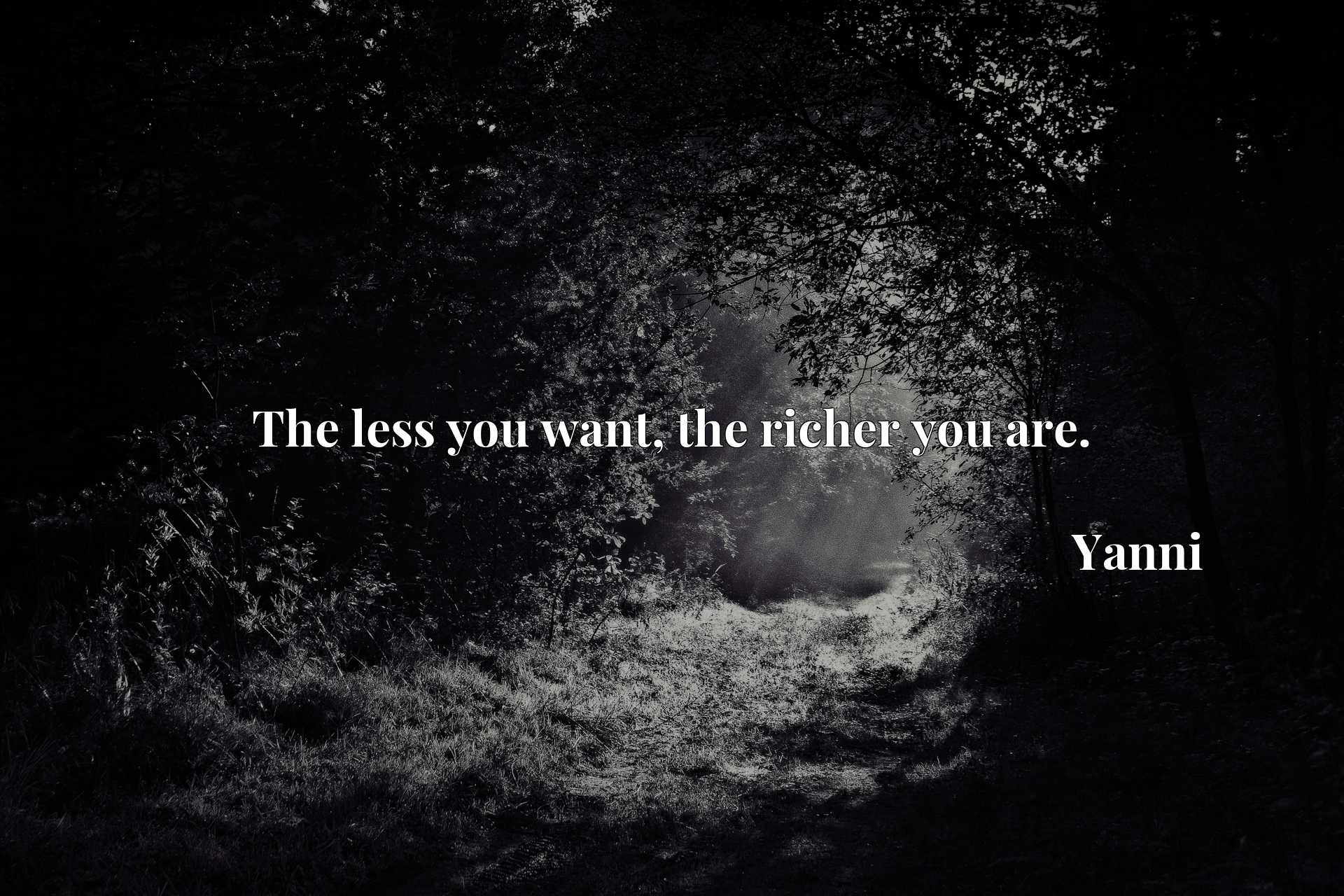 Quote Picture :The less you want, the richer you are.