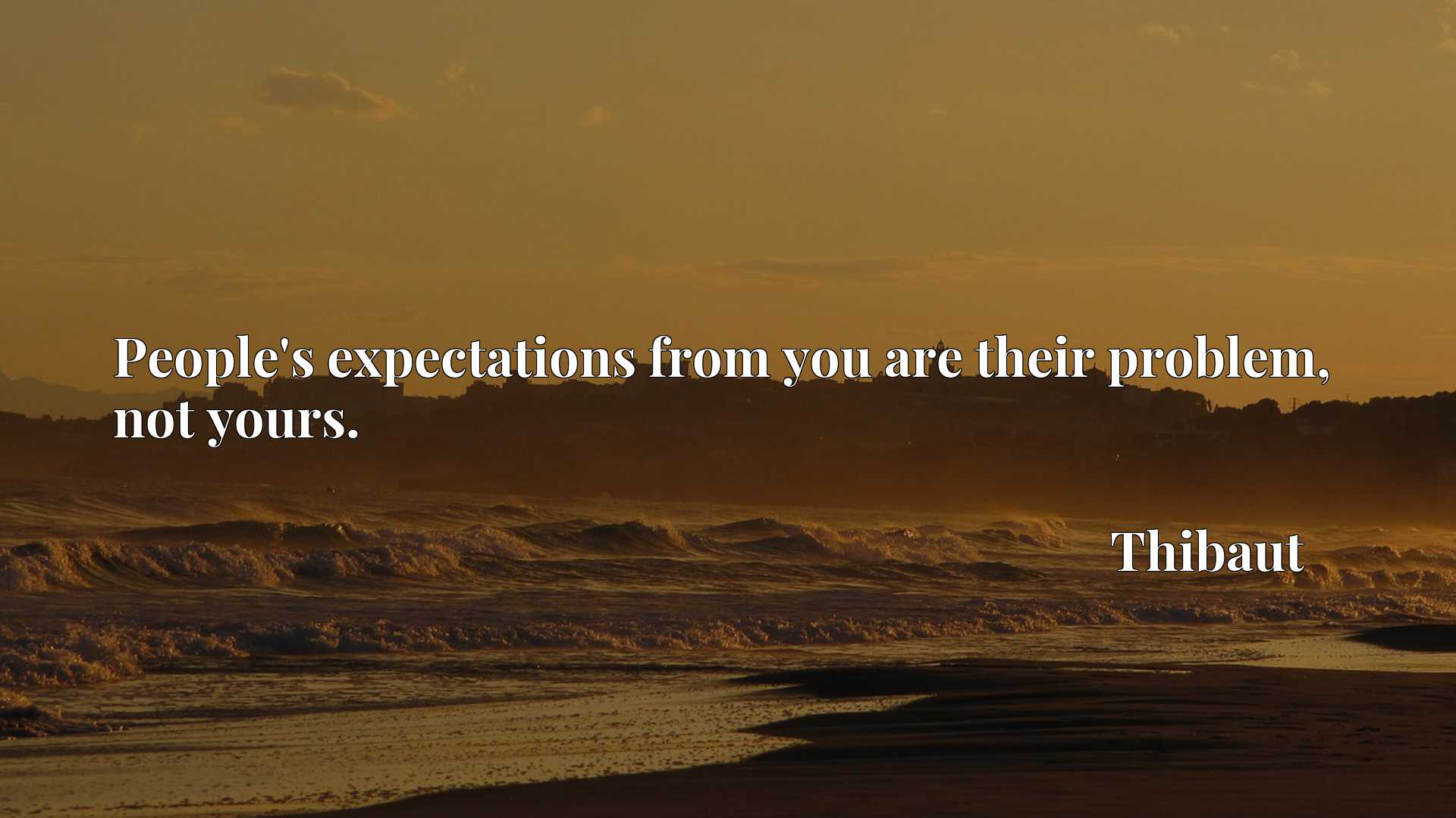 Quote Picture :People's expectations from you are their problem, not yours.