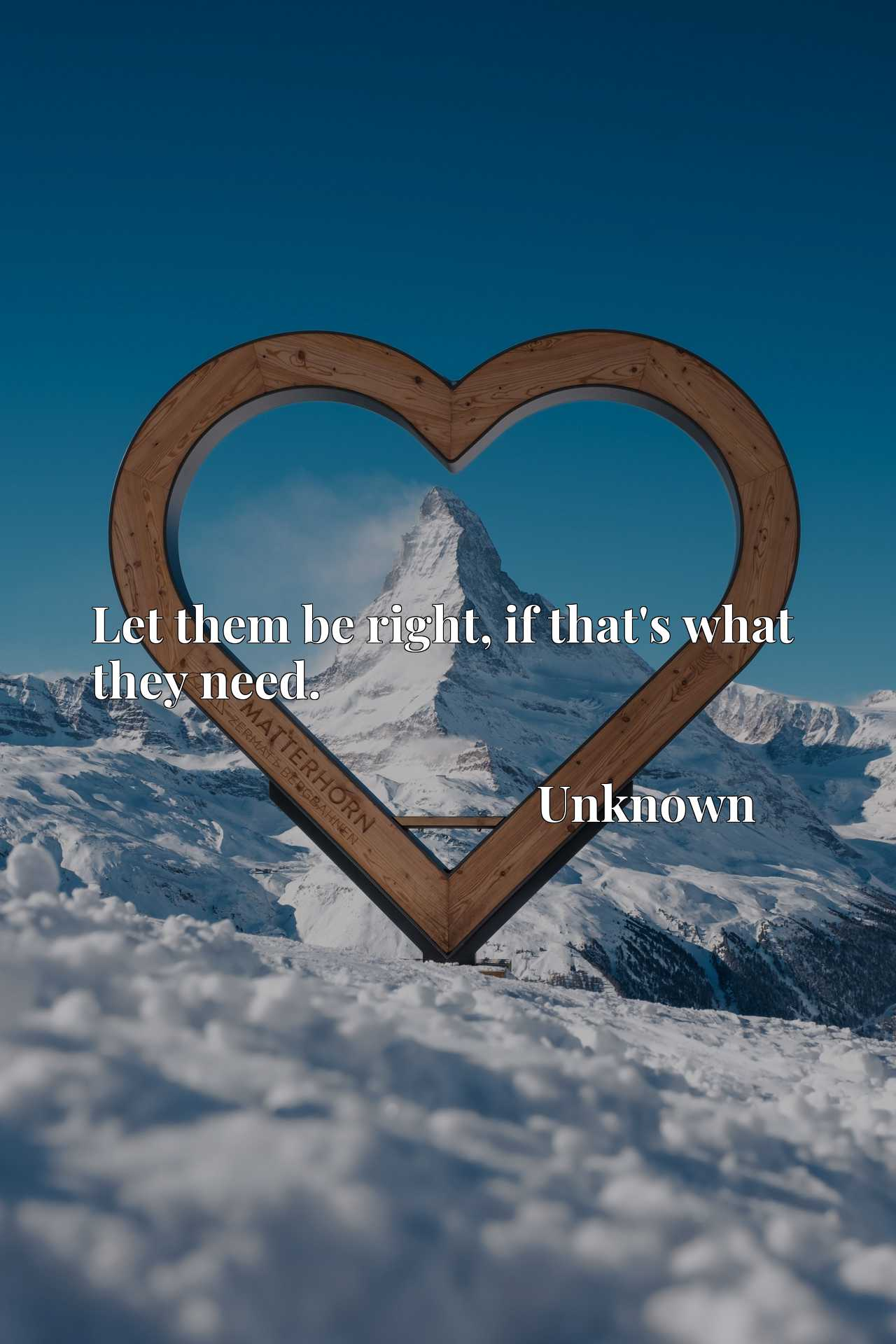 Quote Picture :Let them be right, if that's what they need.