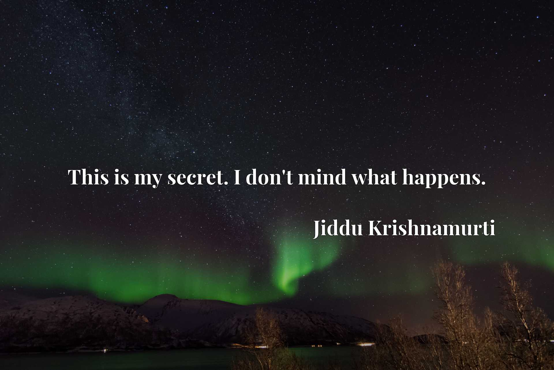 Quote Picture :This is my secret. I don't mind what happens.