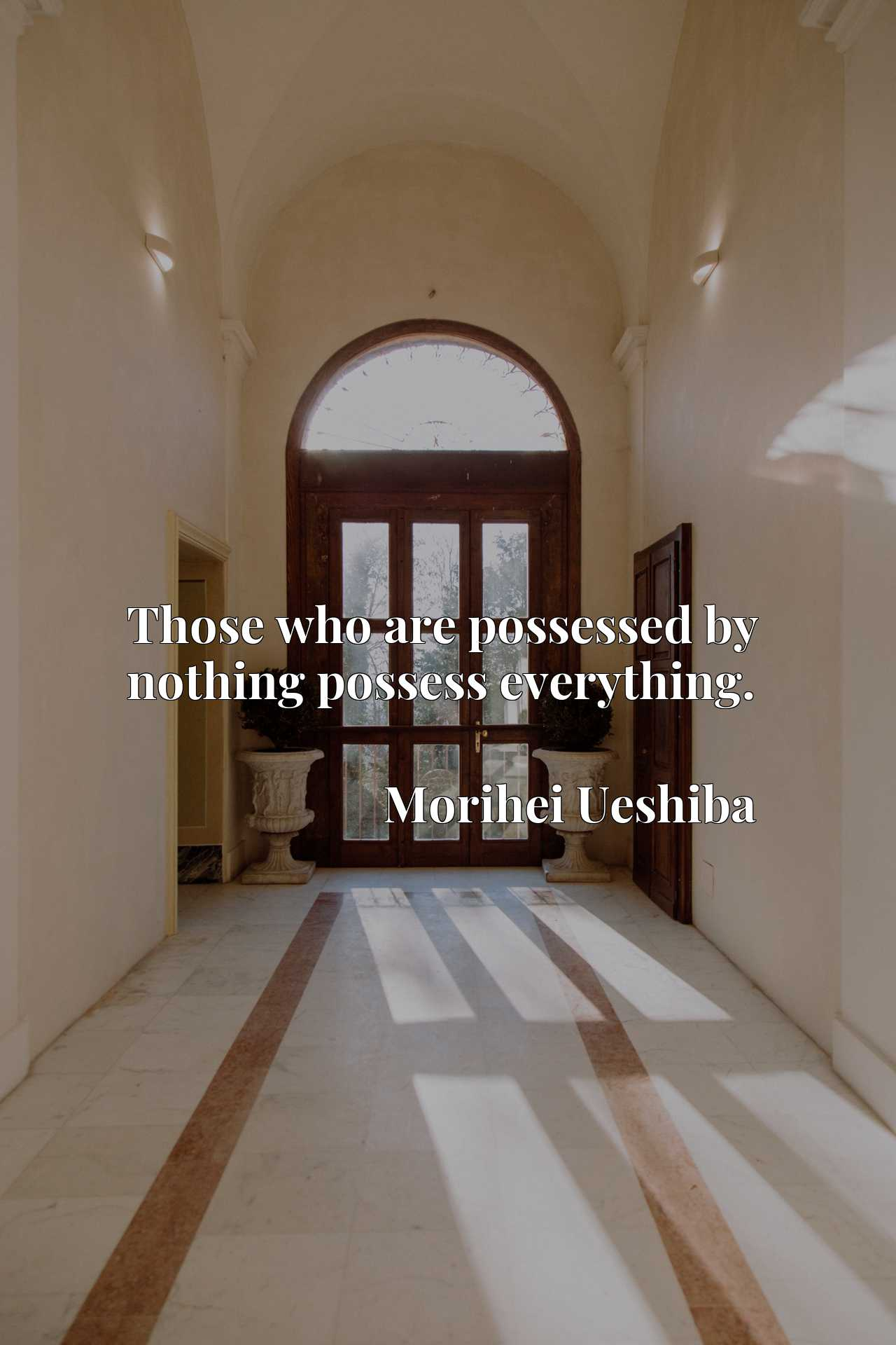 Quote Picture :Those who are possessed by nothing possess everything.