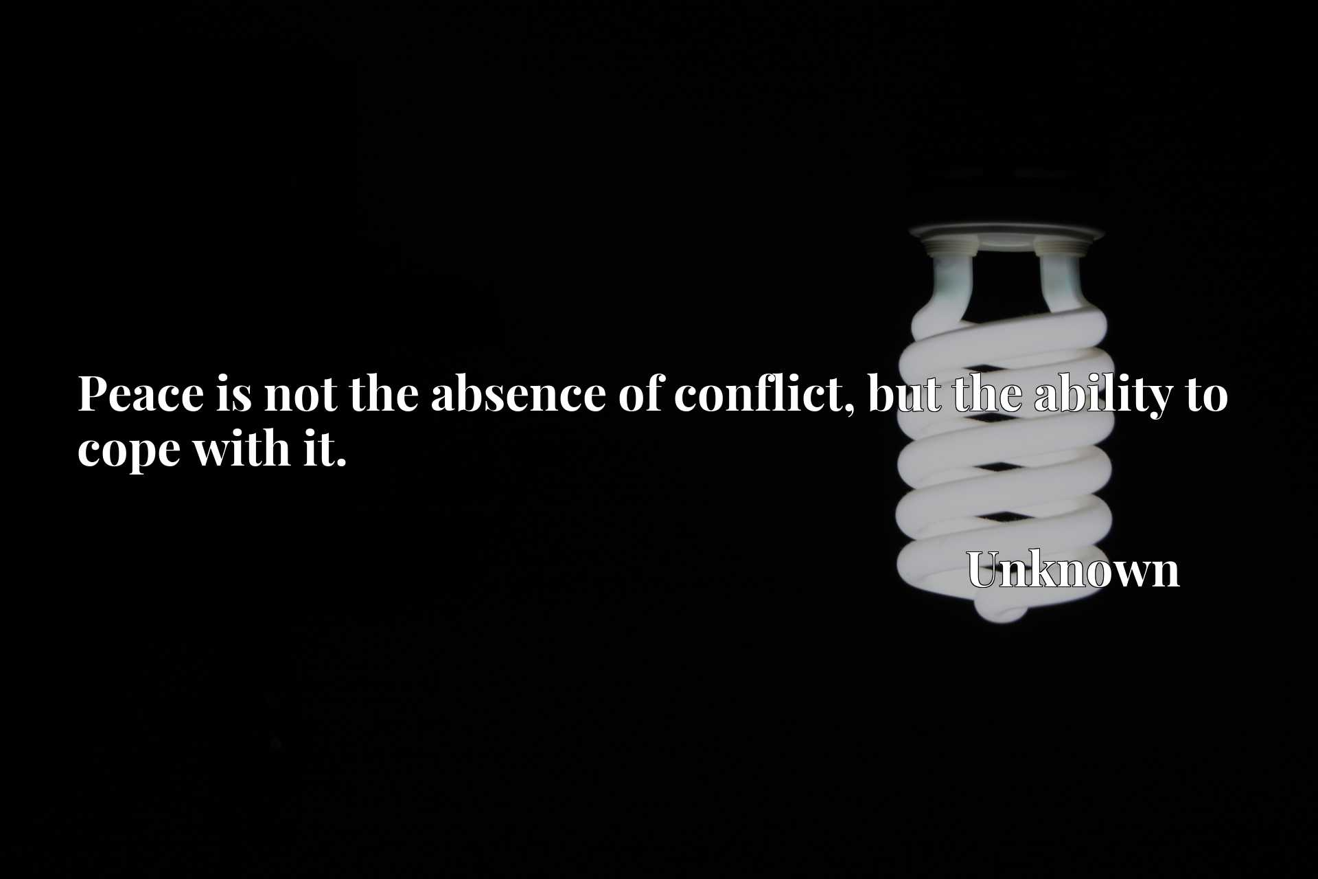 Quote Picture :Peace is not the absence of conflict, but the ability to cope with it.