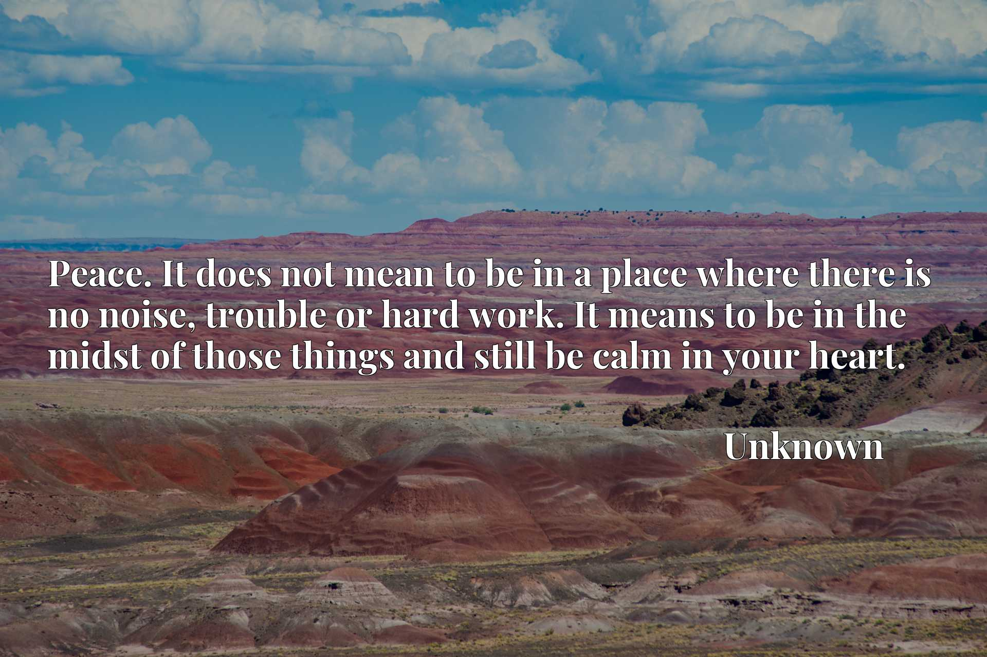 Quote Picture :Peace. It does not mean to be in a place where there is no noise, trouble or hard work. It means to be in the midst of those things and still be calm in your heart.