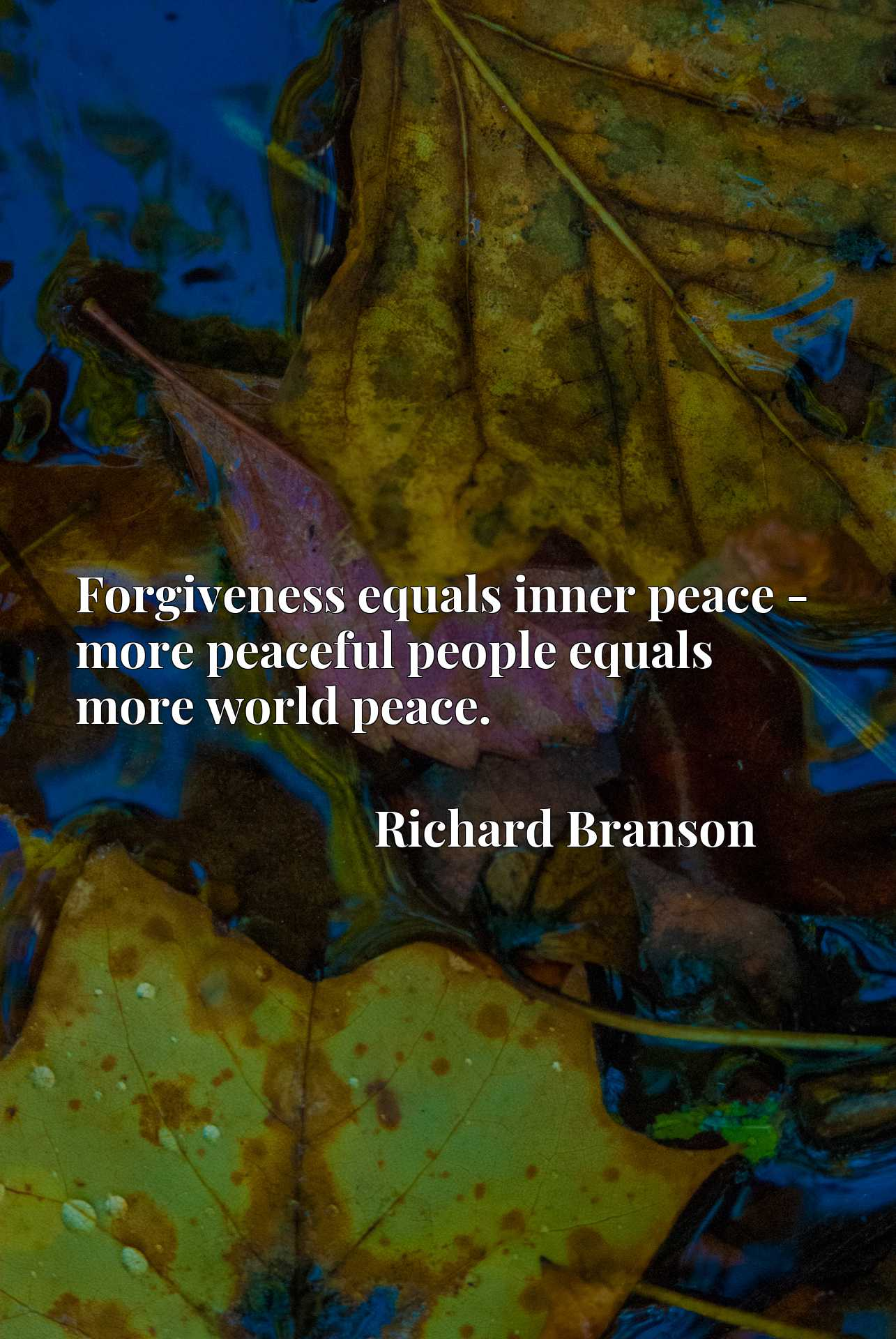 Quote Picture :Forgiveness equals inner peace - more peaceful people equals more world peace.