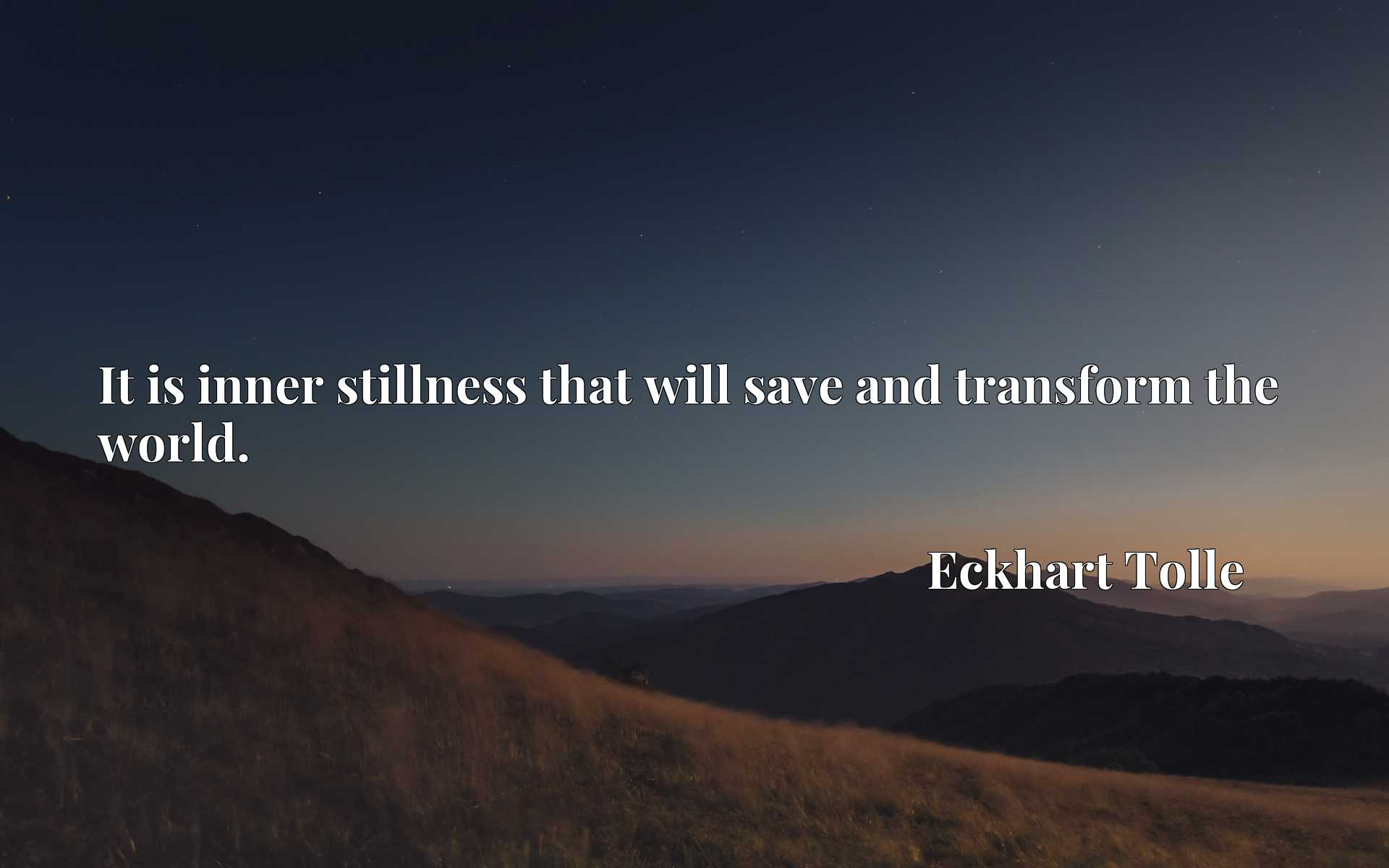 Quote Picture :It is inner stillness that will save and transform the world.