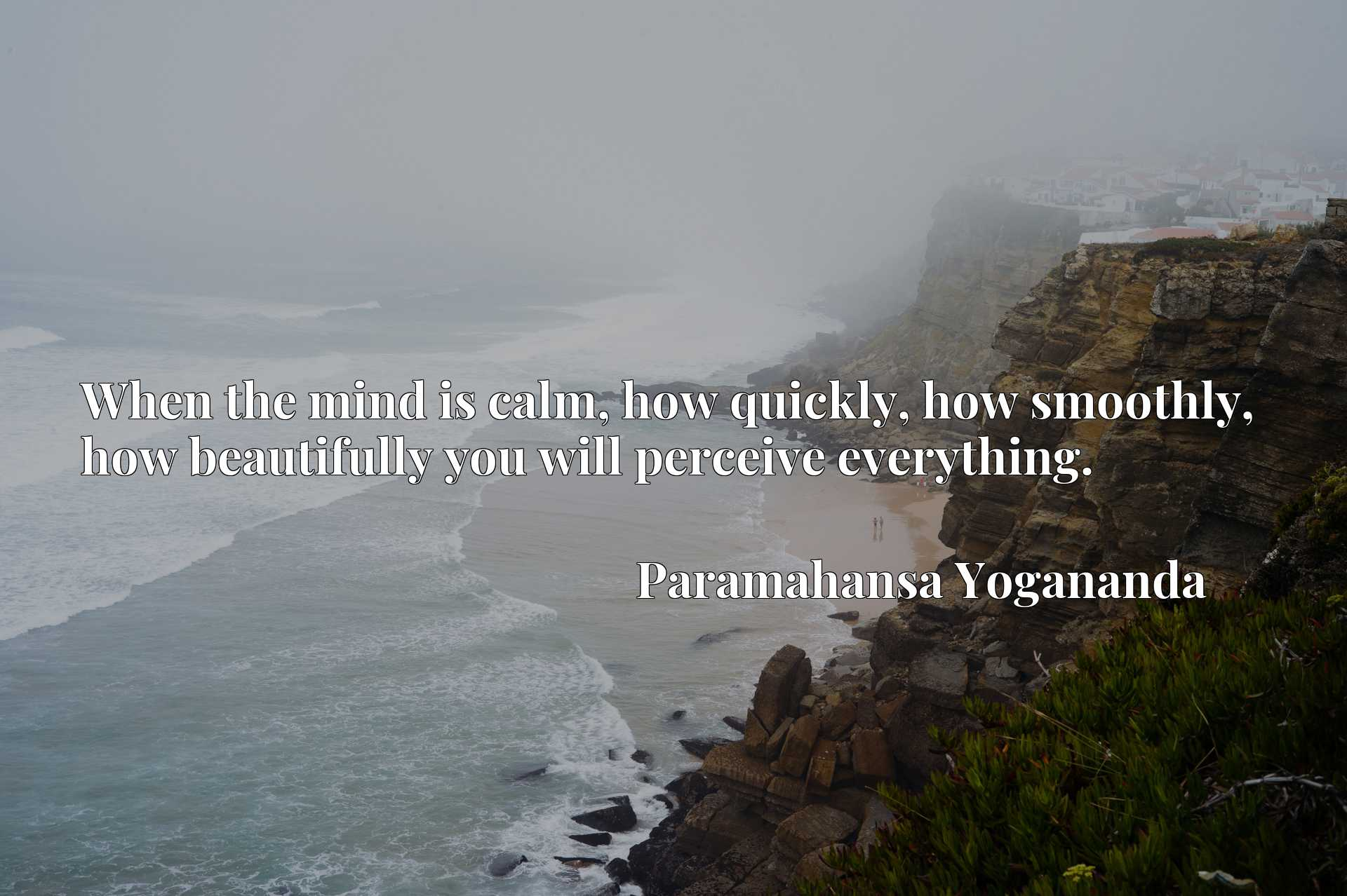 Quote Picture :When the mind is calm, how quickly, how smoothly, how beautifully you will perceive everything.