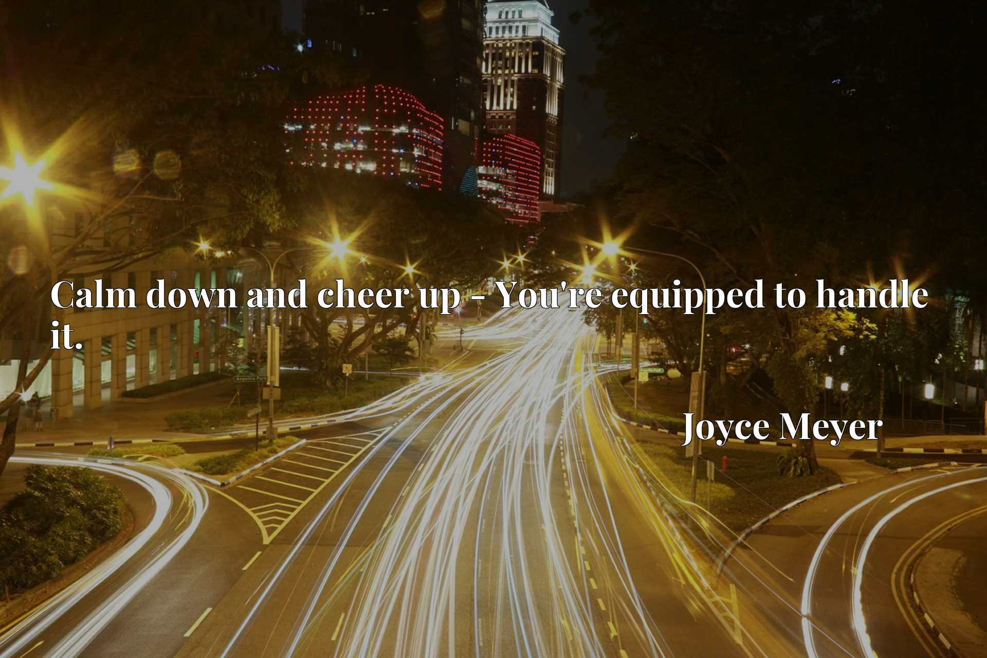 Quote Picture :Calm down and cheer up - You're equipped to handle it.