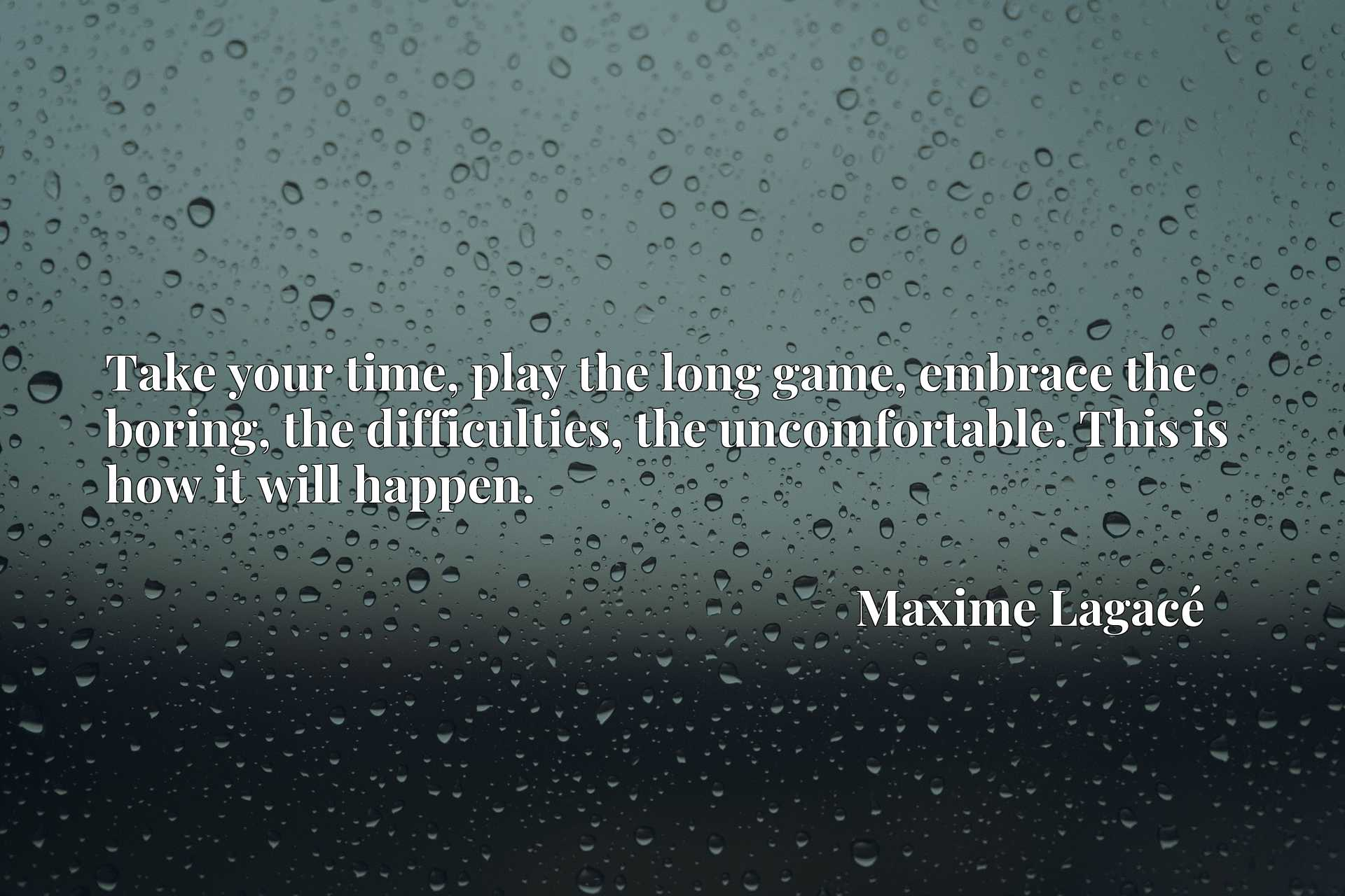 Quote Picture :Take your time, play the long game, embrace the boring, the difficulties, the uncomfortable. This is how it will happen.