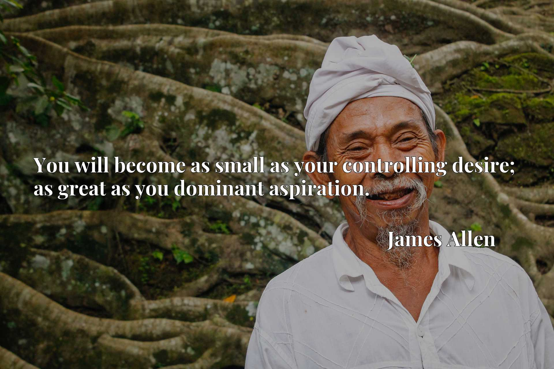 Quote Picture :You will become as small as your controlling desire; as great as you dominant aspiration.