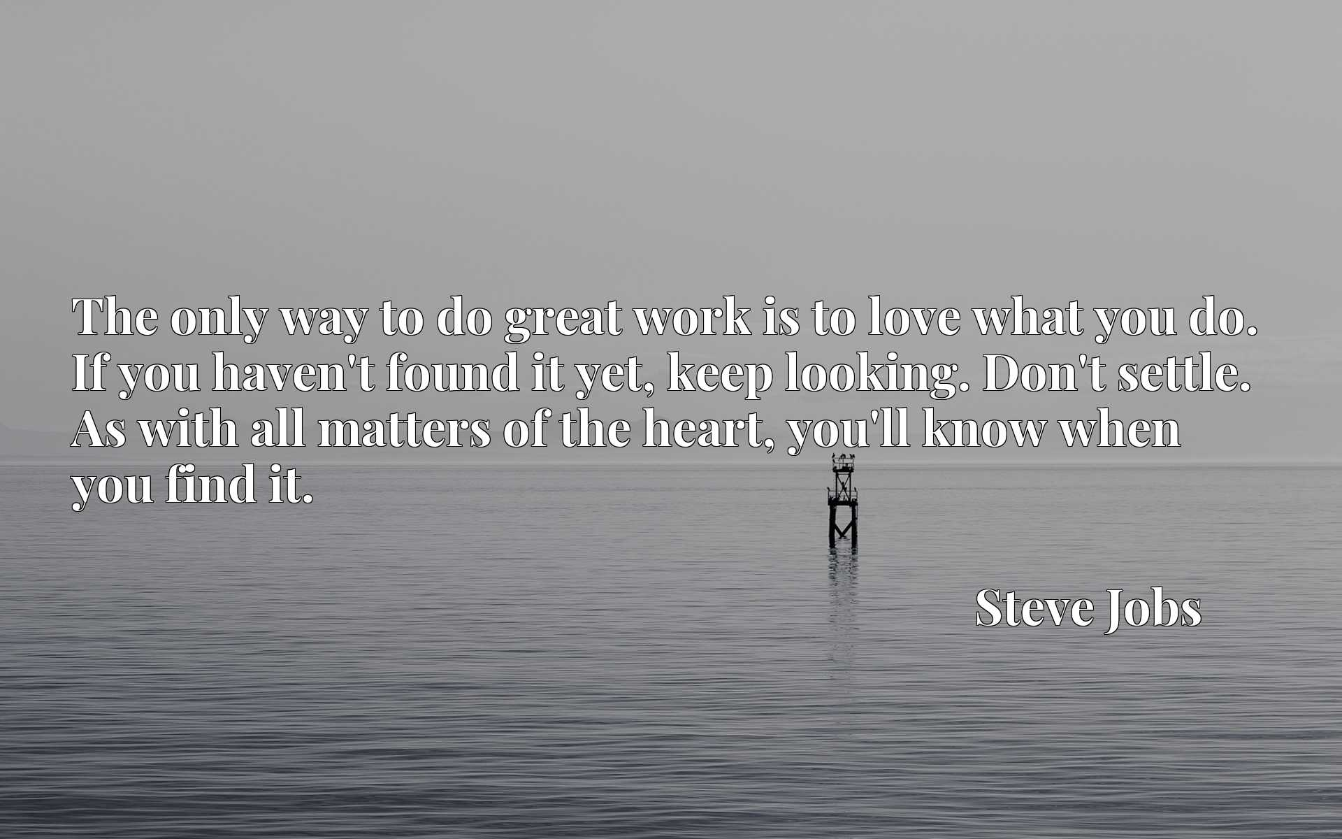 Quote Picture :The only way to do great work is to love what you do. If you haven't found it yet, keep looking. Don't settle. As with all matters of the heart, you'll know when you find it.