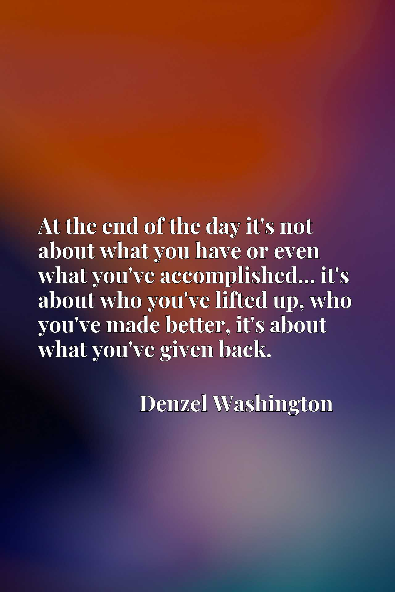 Quote Picture :At the end of the day it's not about what you have or even what you've accomplished... it's about who you've lifted up, who you've made better, it's about what you've given back.