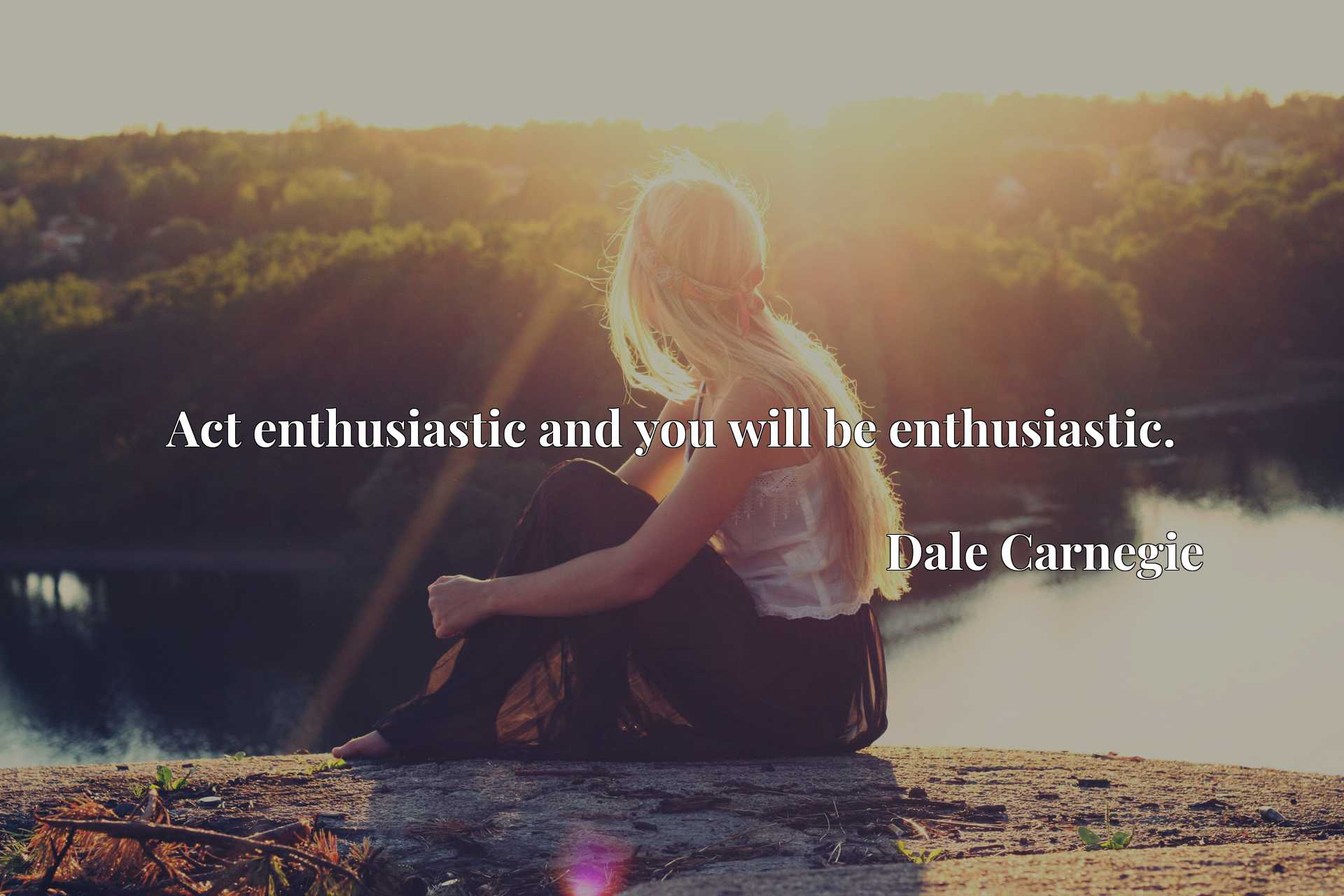 Quote Picture :Act enthusiastic and you will be enthusiastic.