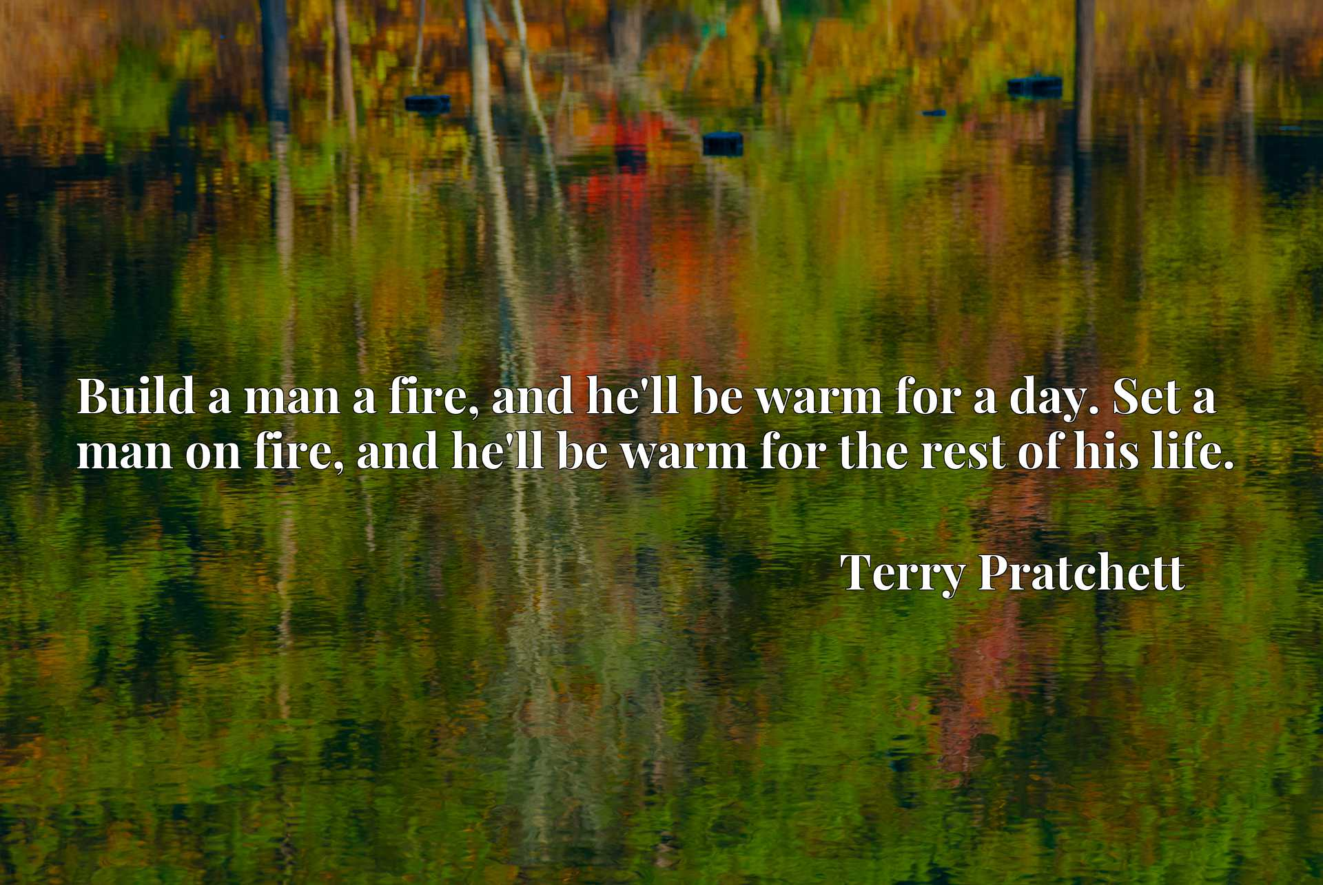 Quote Picture :Build a man a fire, and he'll be warm for a day. Set a man on fire, and he'll be warm for the rest of his life.