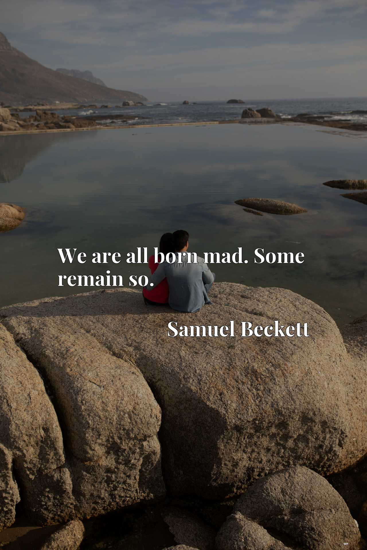 Quote Picture :We are all born mad. Some remain so.