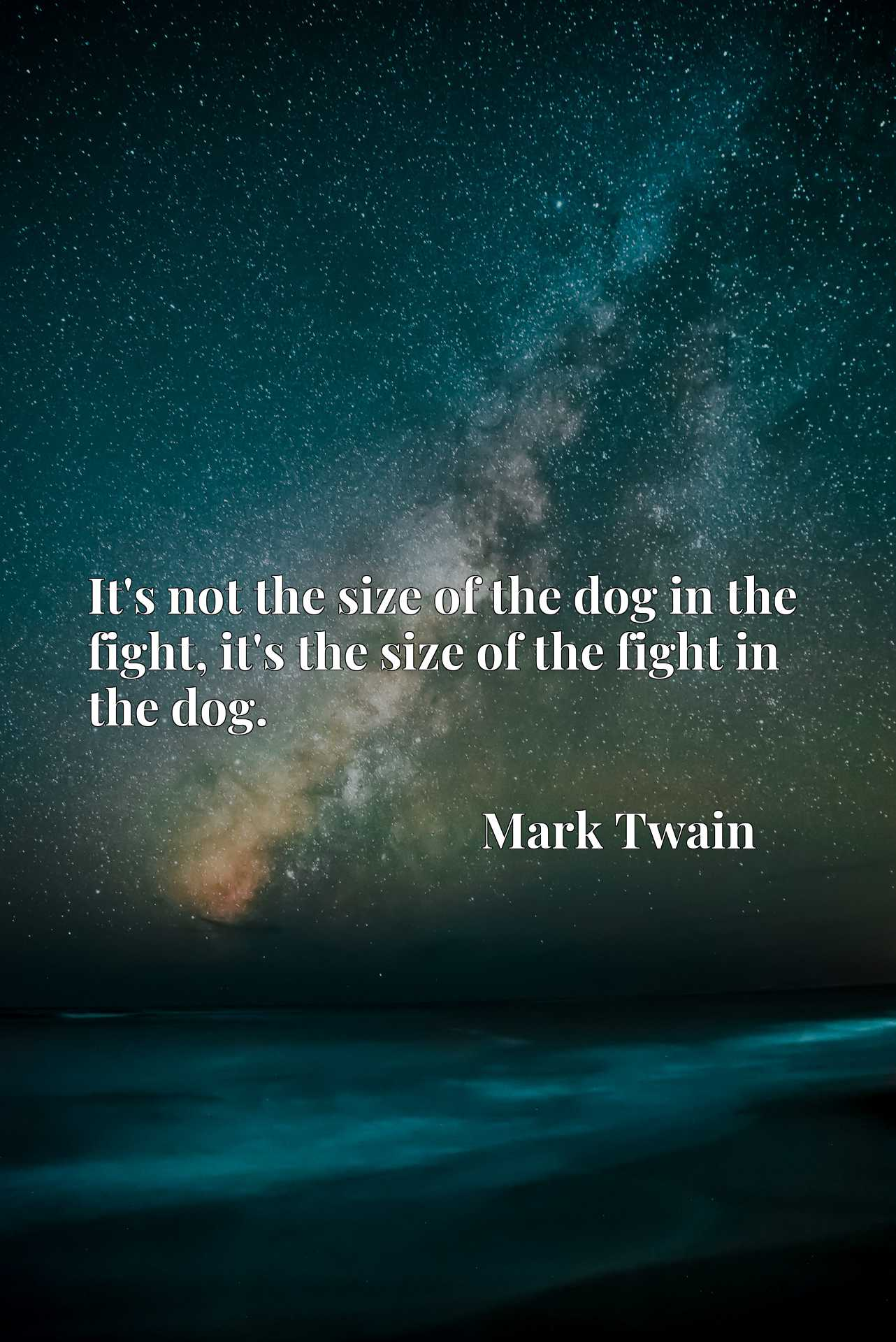 Quote Picture :It's not the size of the dog in the fight, it's the size of the fight in the dog.