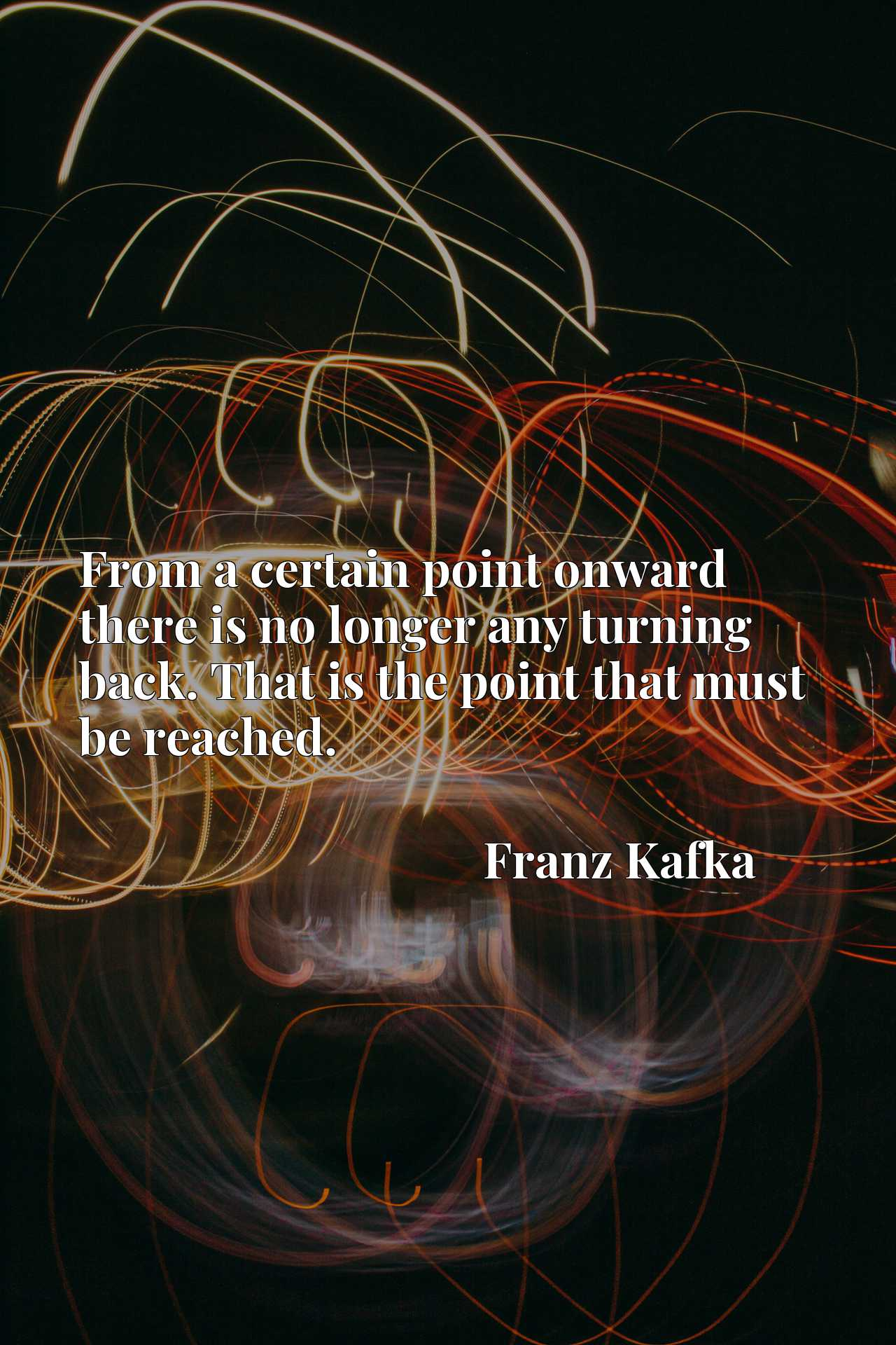 Quote Picture :From a certain point onward there is no longer any turning back. That is the point that must be reached.