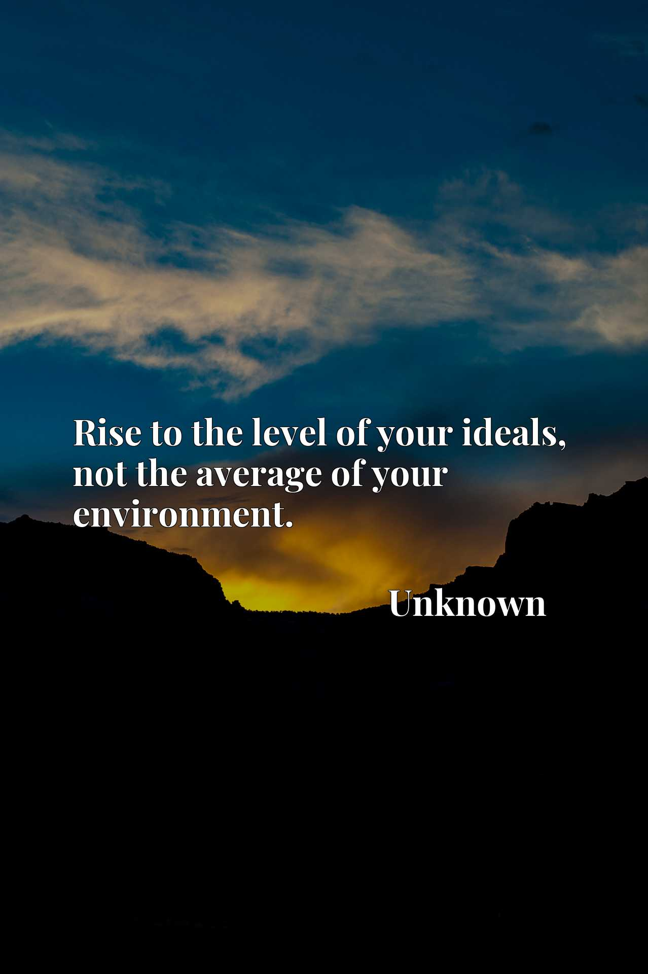 Quote Picture :Rise to the level of your ideals, not the average of your environment.