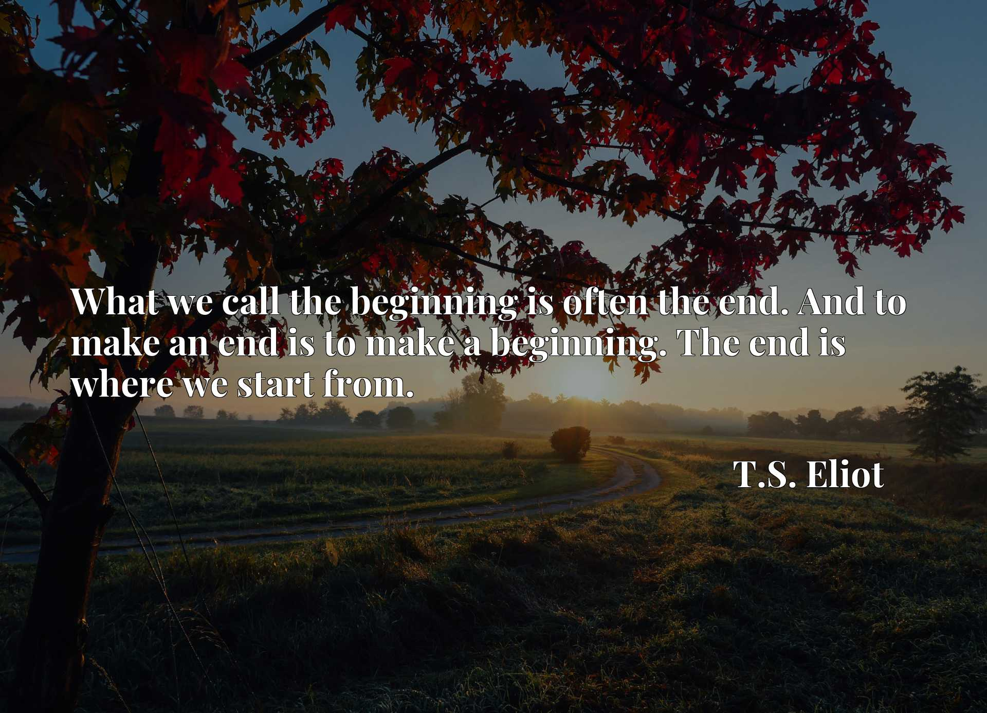 Quote Picture :What we call the beginning is often the end. And to make an end is to make a beginning. The end is where we start from.